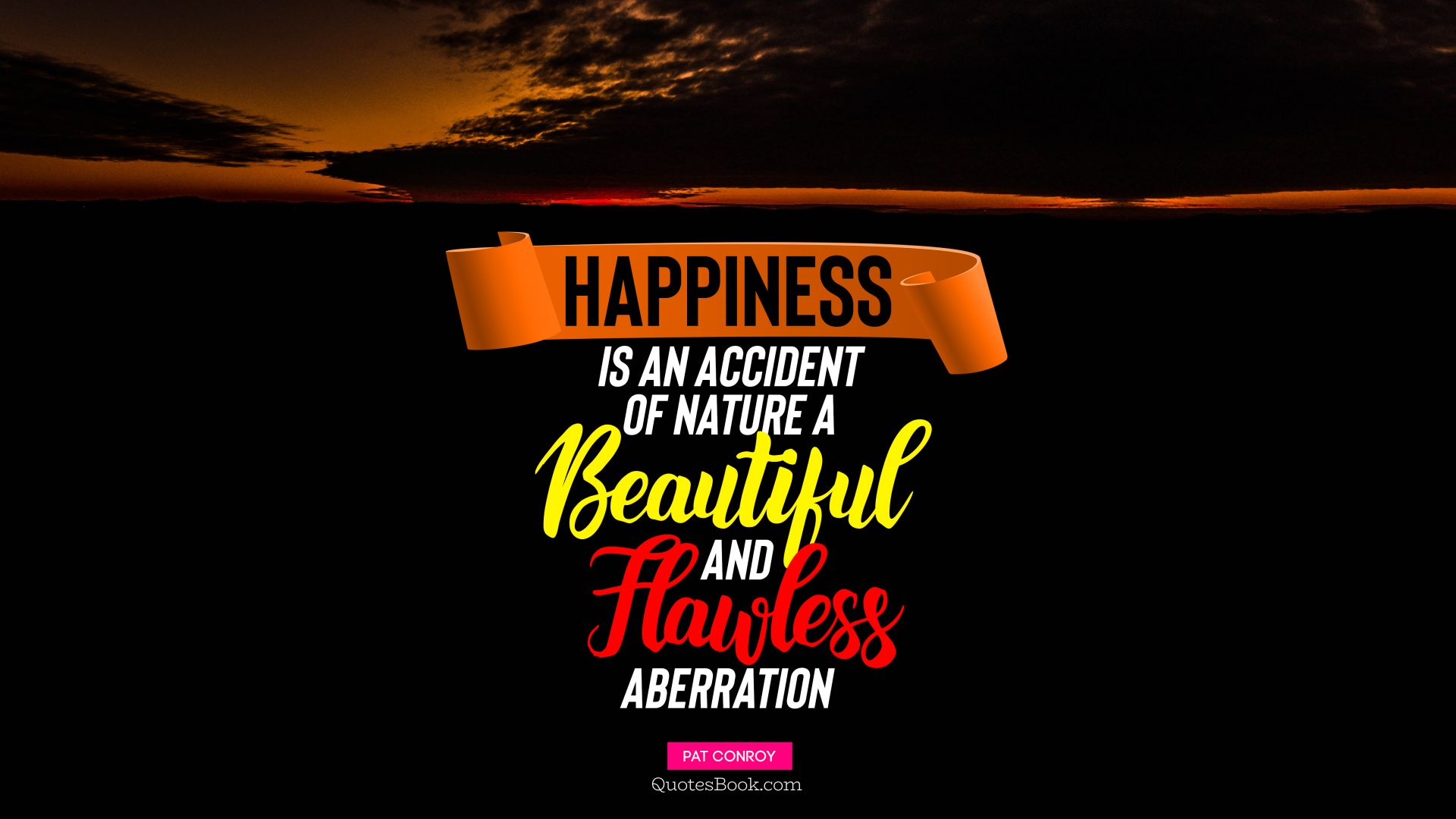 Happiness is an accident of nature, a beautiful and flawless aberration. - Quote by Pat Conroy