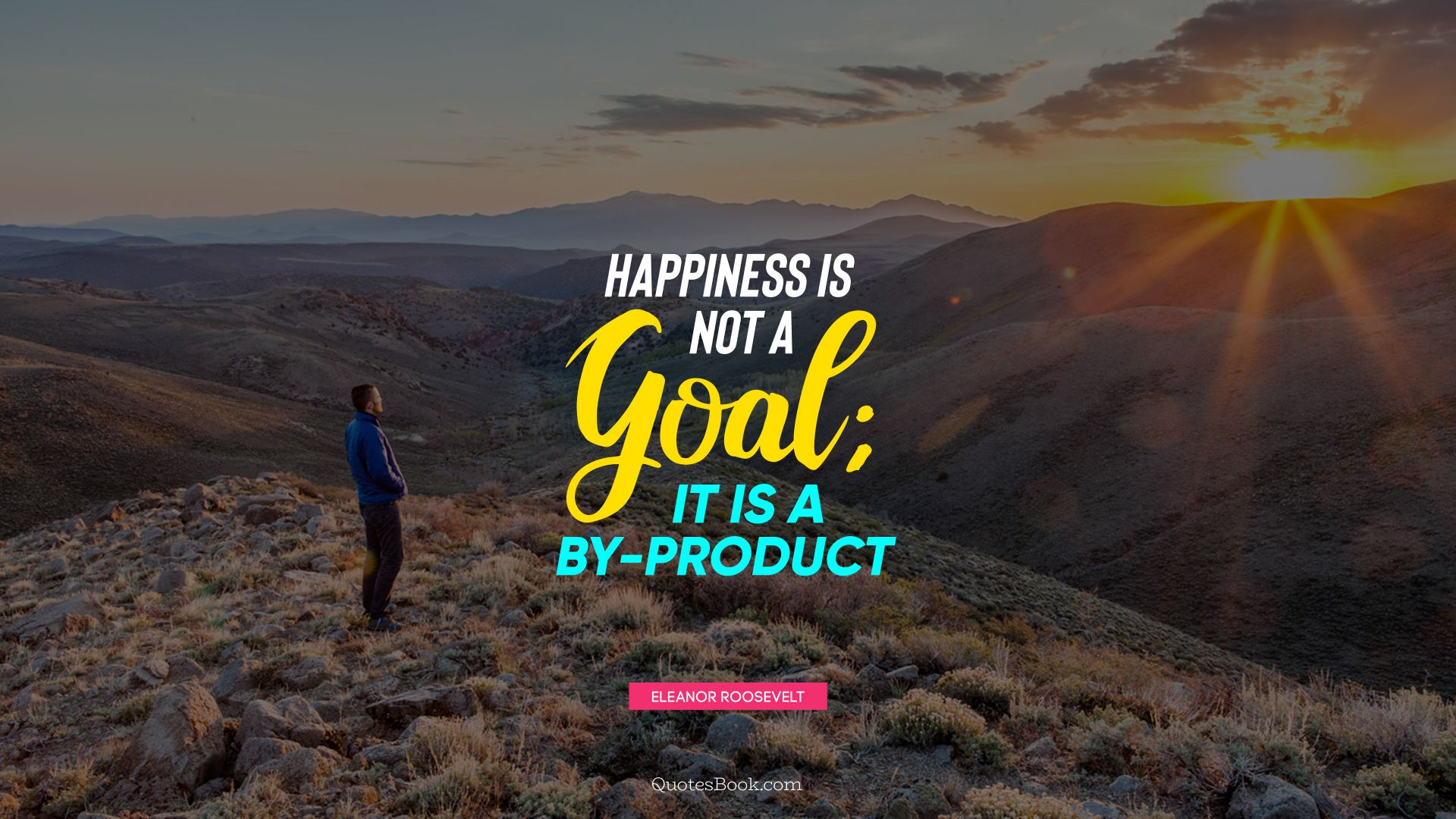Happiness is not a goal; it is a by-product. - Quote by Eleanor Roosevelt