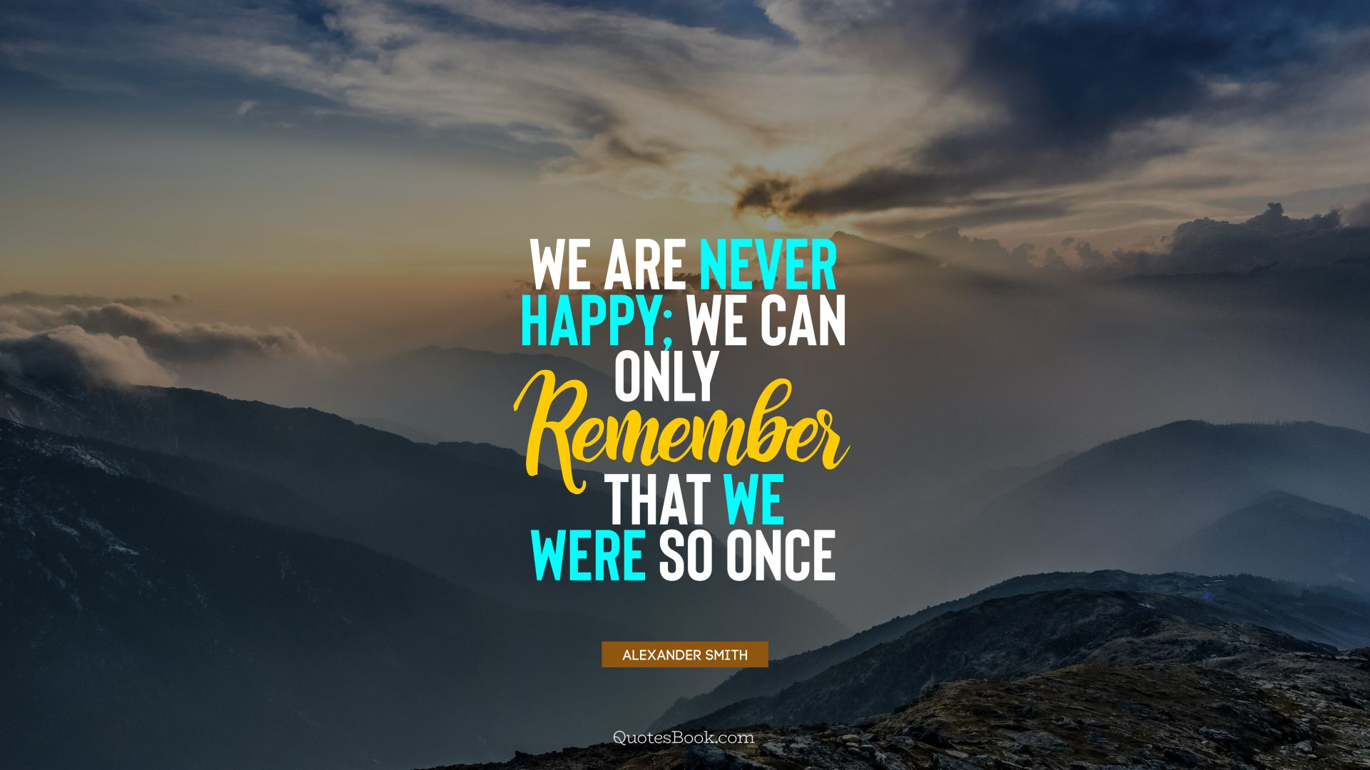 We are never happy; we can only remember that we were so once. - Quote by Alexander Smith