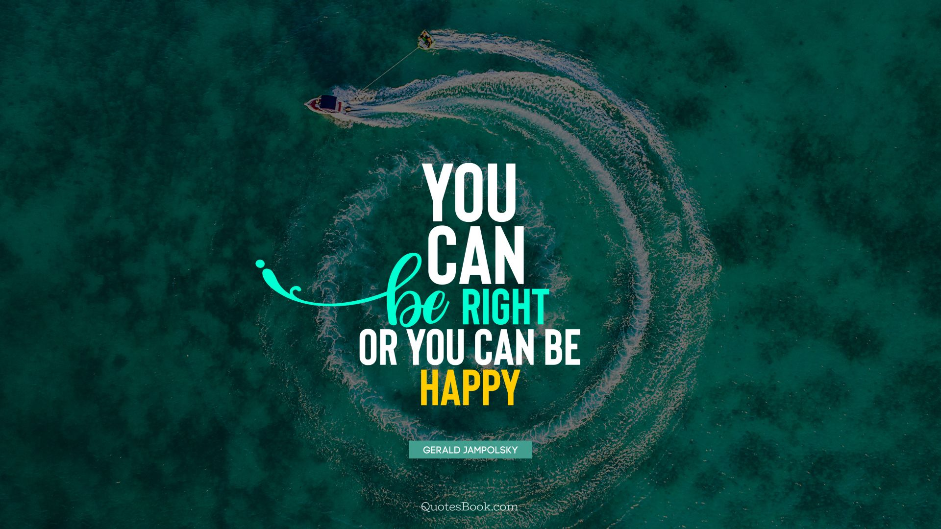 You can be right or you can be happy. - Quote by Gerald Jampolsky