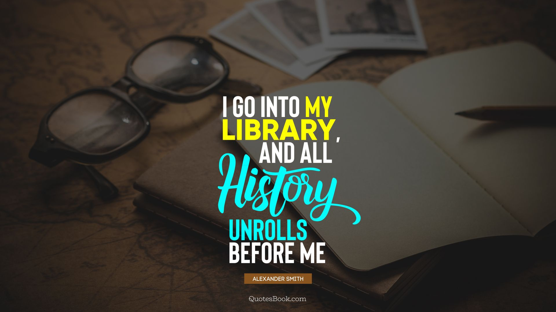 I go into my library, and all history unrolls before me. - Quote by Alexander Smith