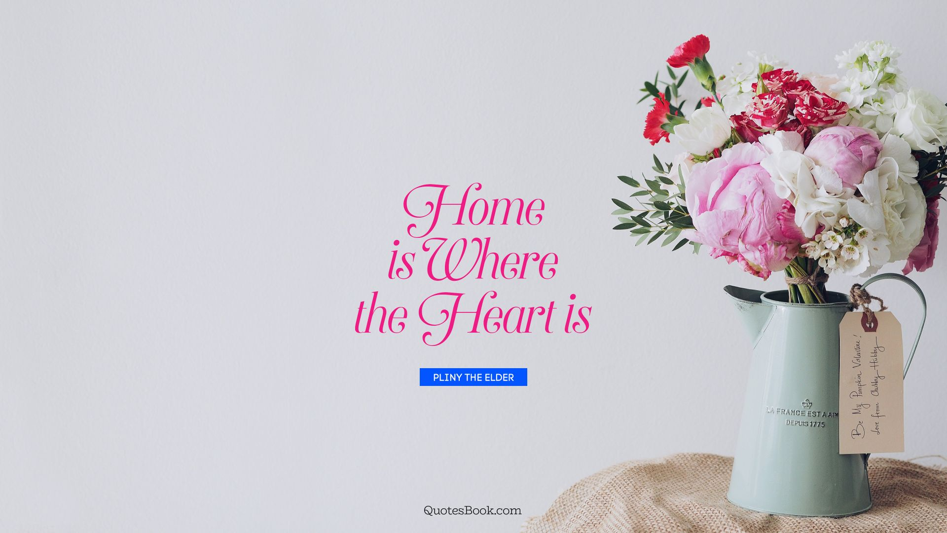 Home is where the heart is. - Quote by Pliny the Elder