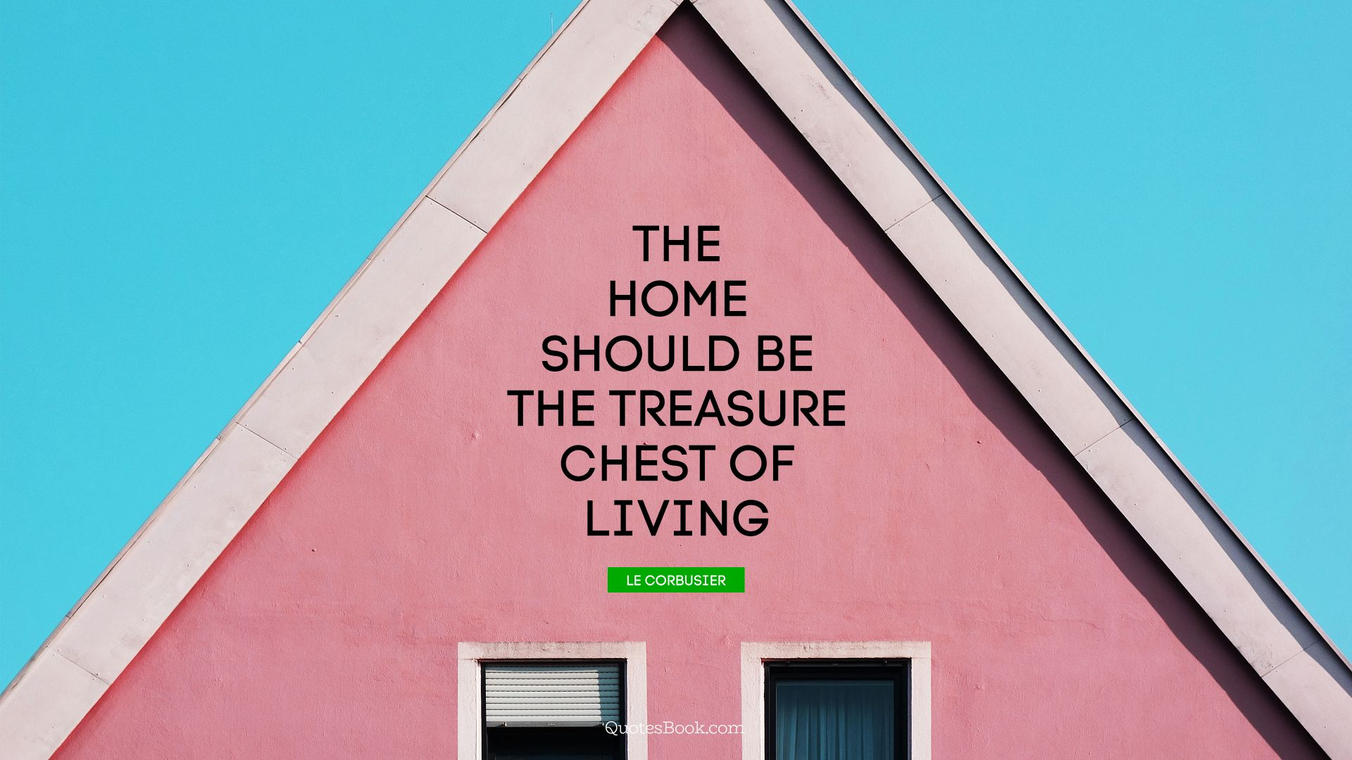 The home should be the treasure chest of living. - Quote by Le Corbusier
