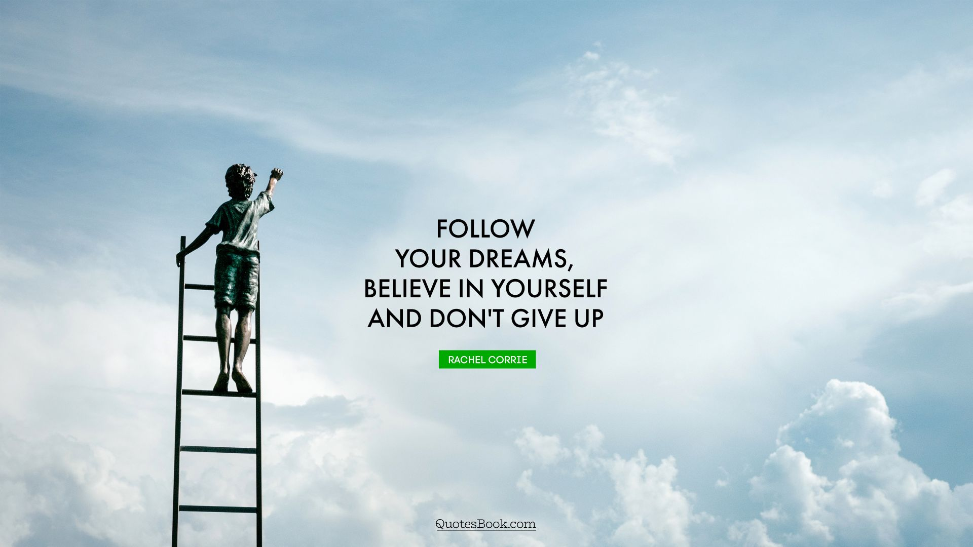 Follow your dreams, believe in yourself and don't give up. - Quote by Rachel Corrie