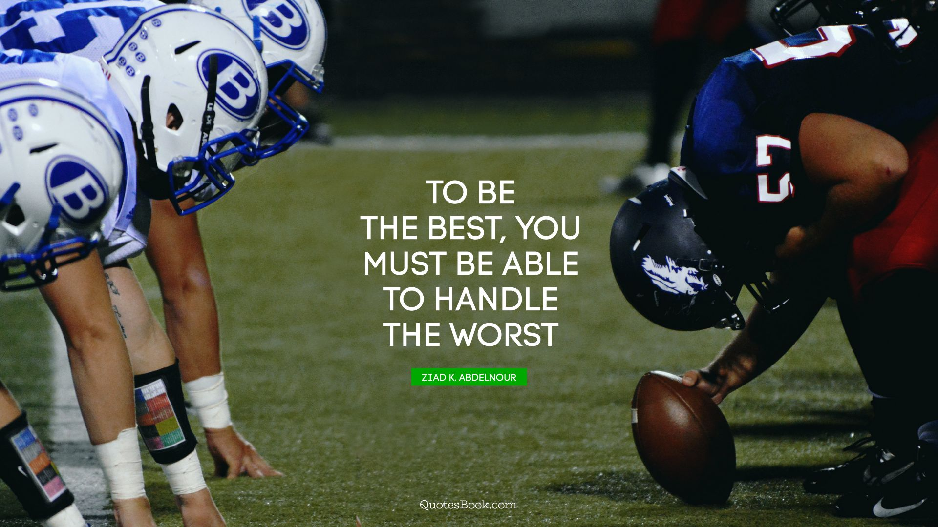 To be the best, you must be able to handle the worst. - Quote by Ziad K. Abdelnour
