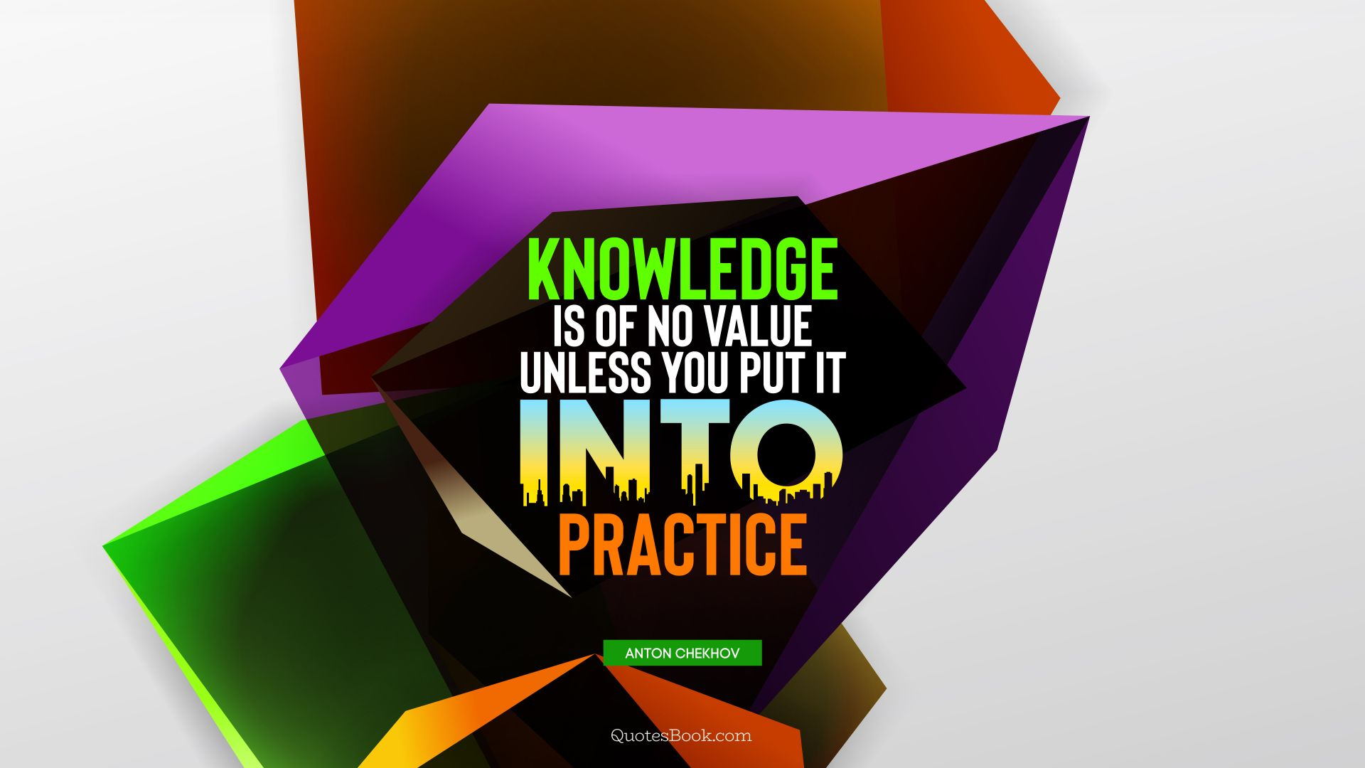 Knowledge is of no value unless you put it into practice. - Quote by Anton Chekhov