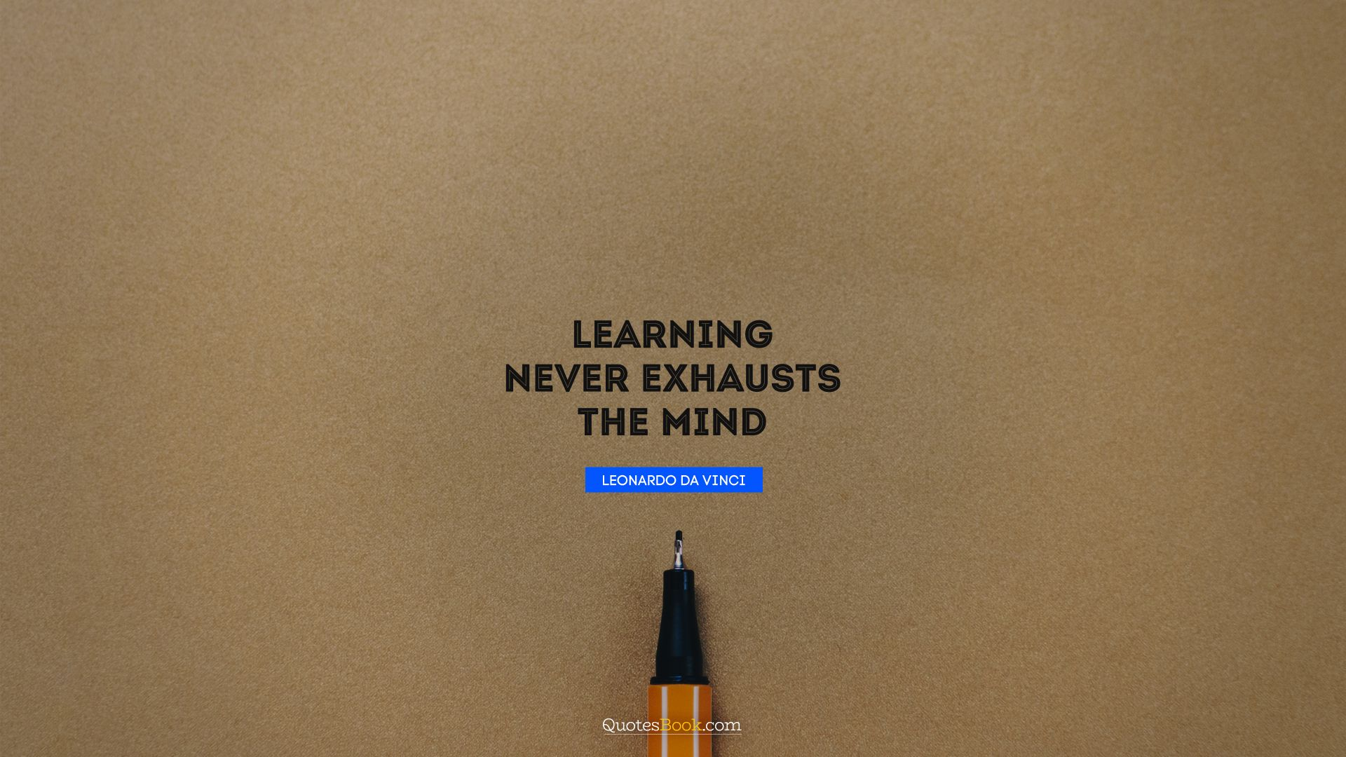 Learning never exhausts the mind. - Quote by Leonardo da Vinci