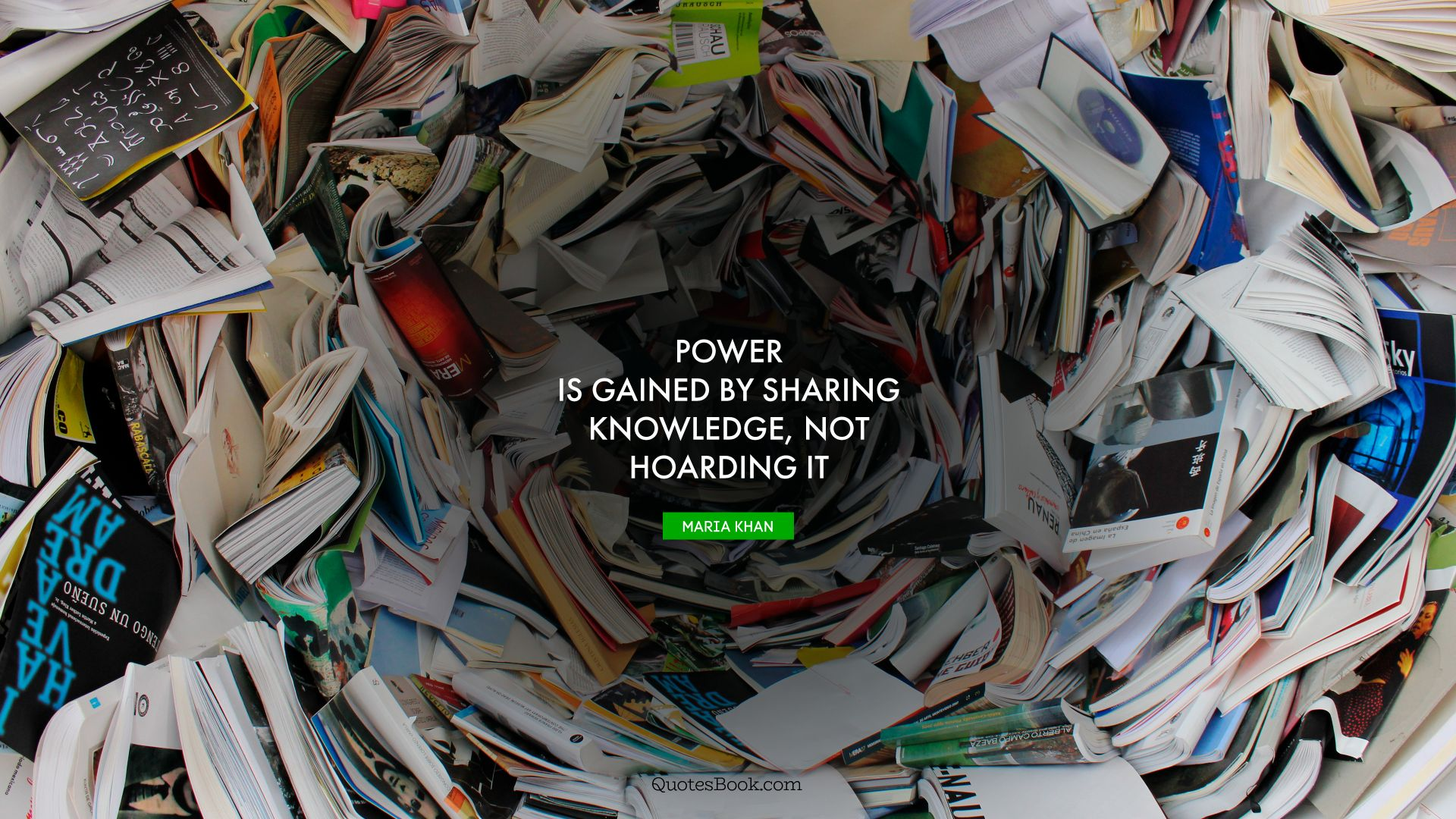 Power is gained by sharing knowledge, not hoarding it. - Quote by Maria Khan
