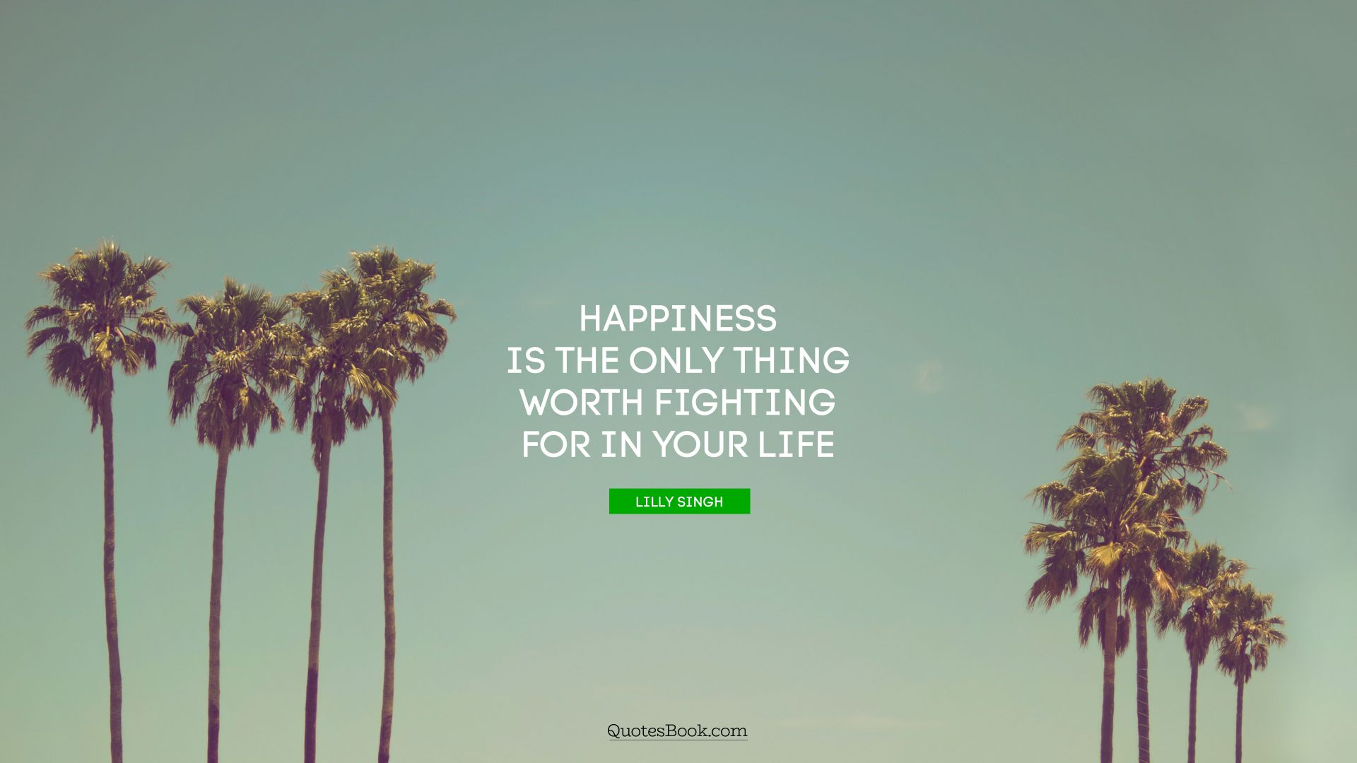 Happiness is the only thing worth fighting for in your life. - Quote by Lilly Singh