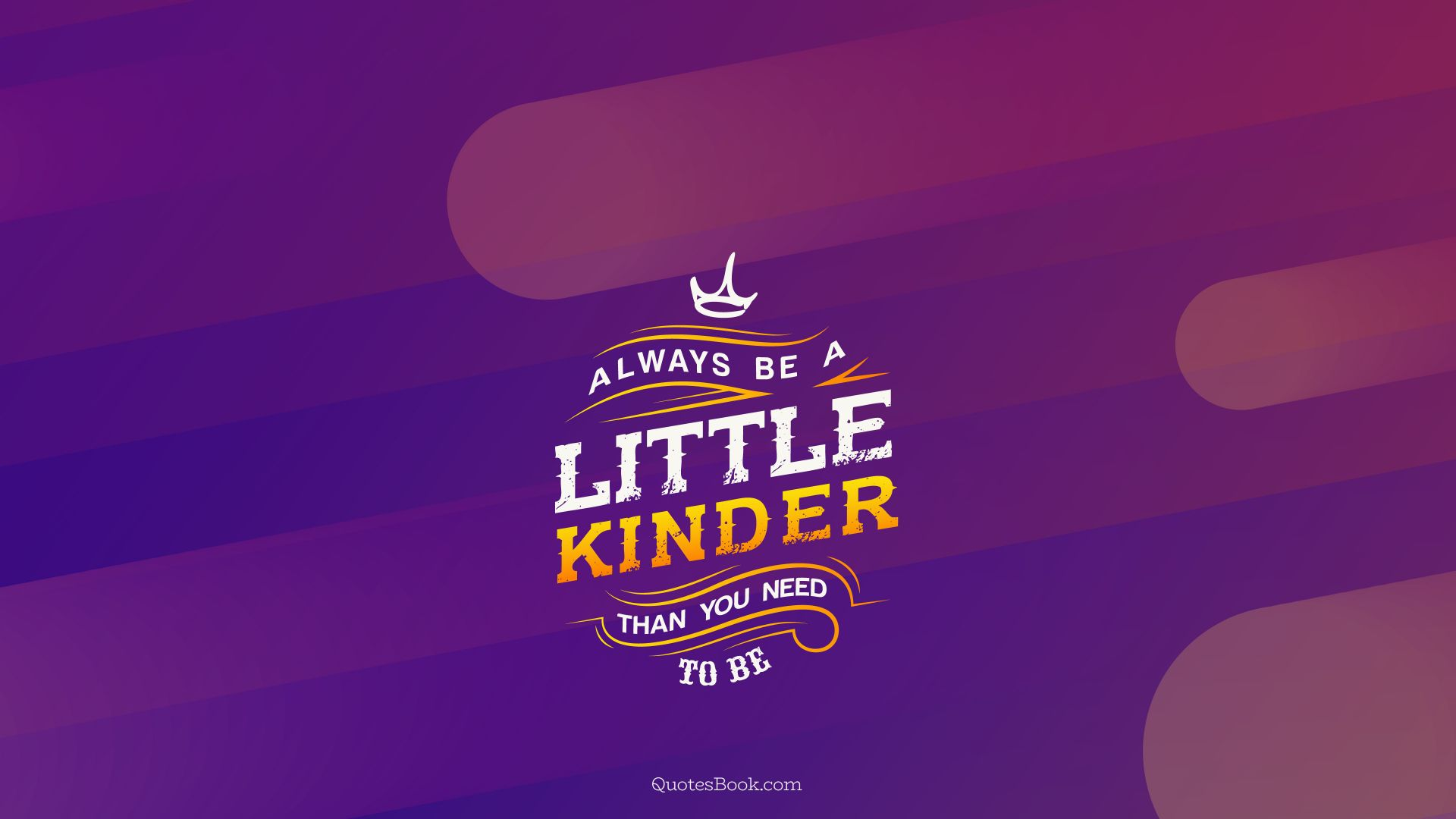 Always be a little kinder than you need to be