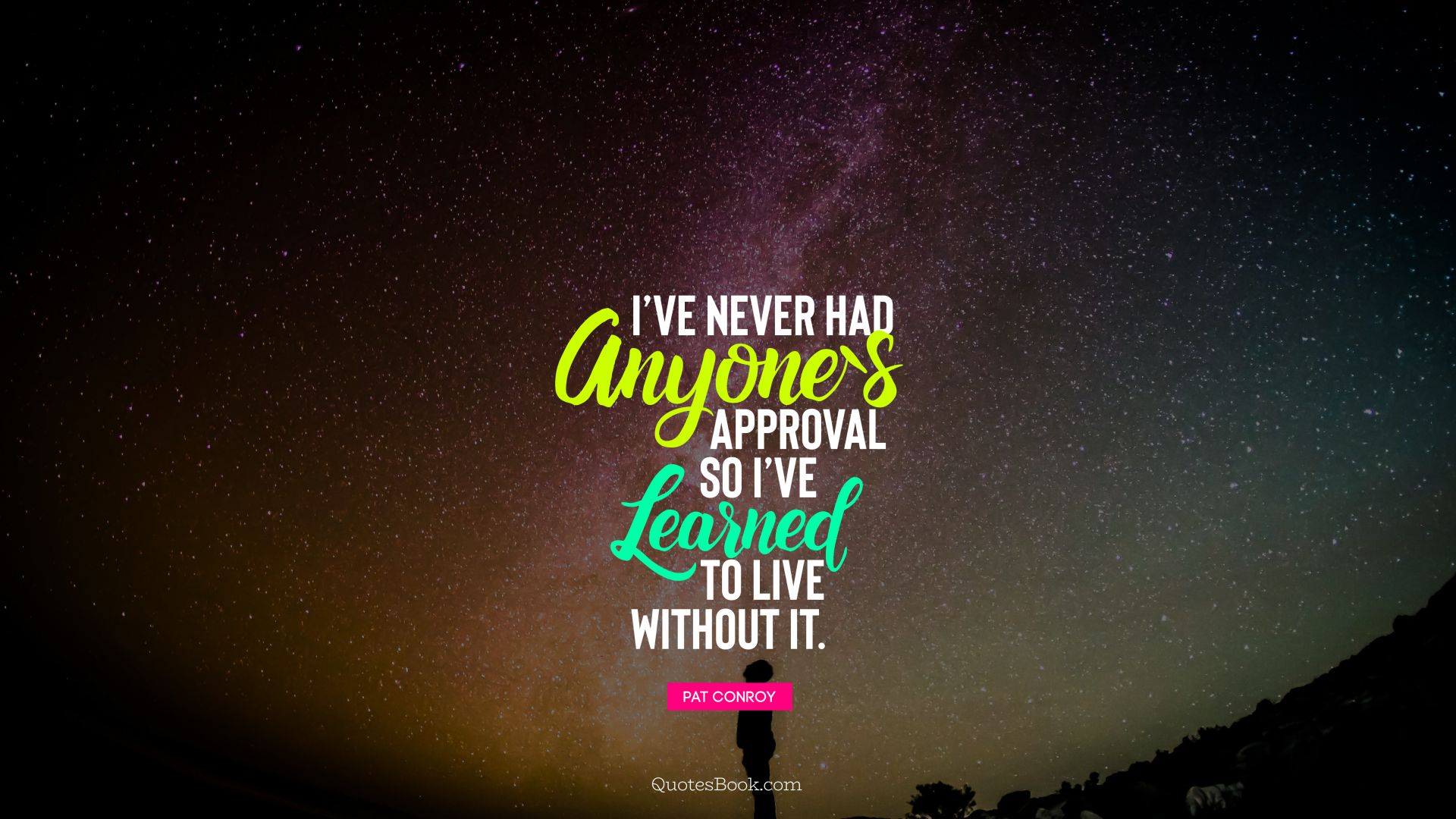 I've never had anyone's approval, so I've learned to live without it. - Quote by Pat Conroy