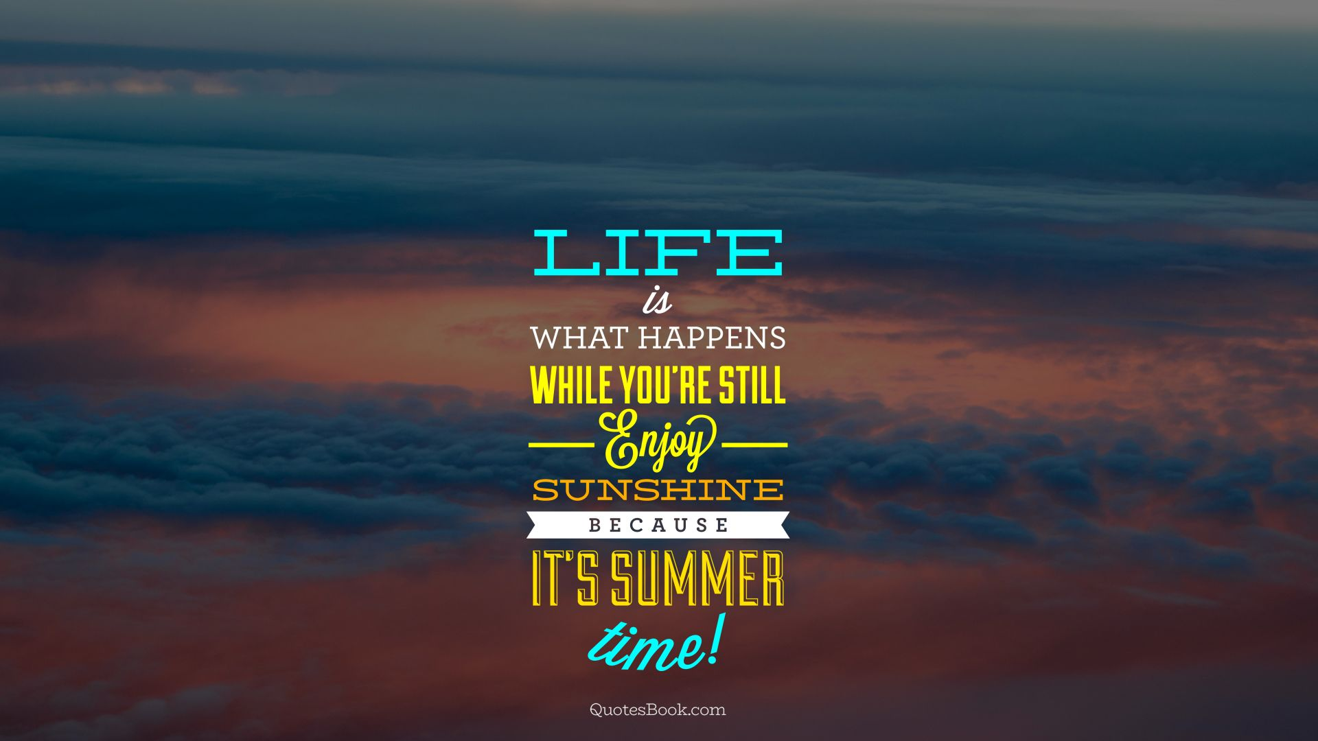 Life is what happens while you're still enjoy sunshine because it's summer time