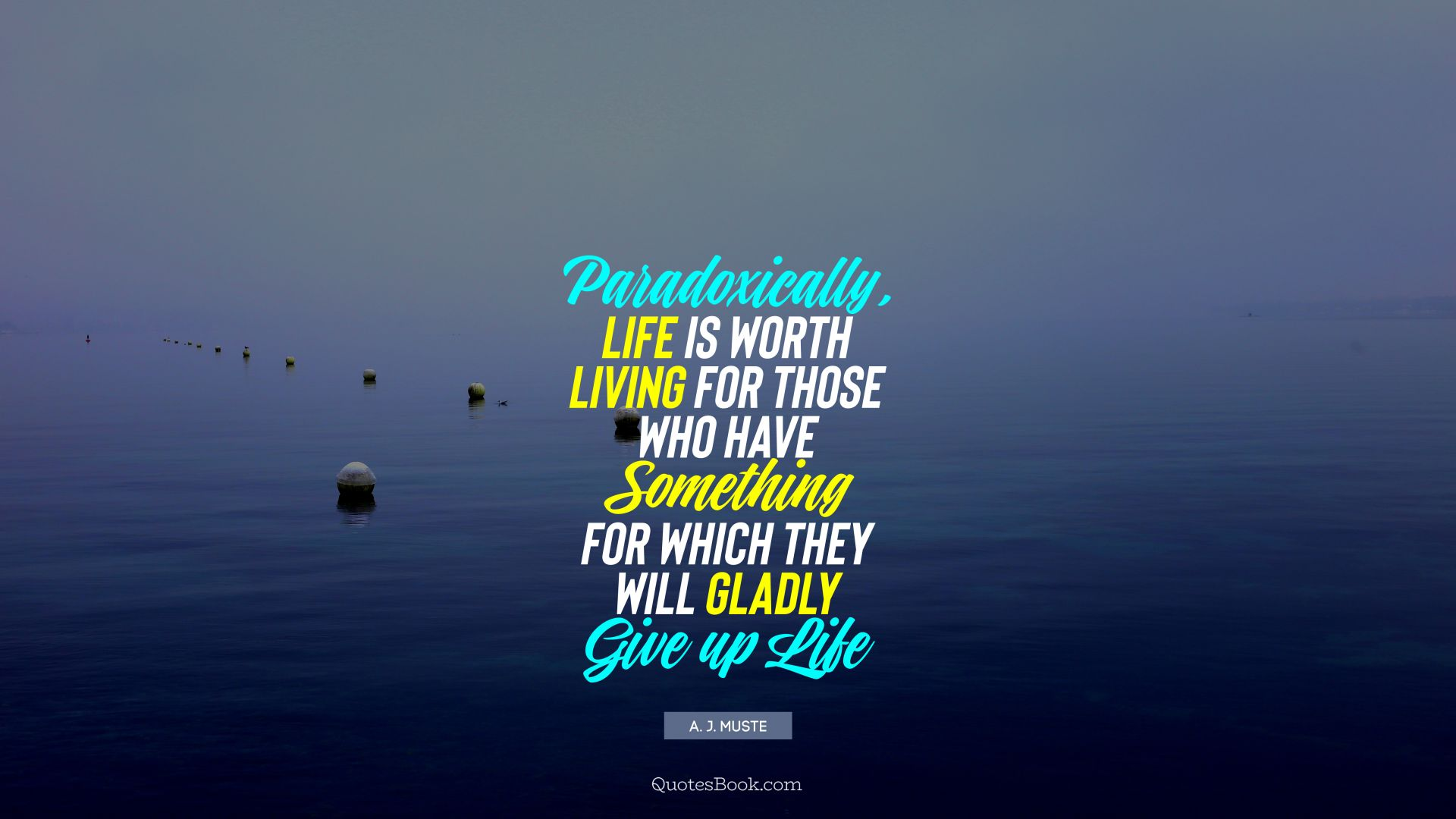 Paradoxically, life is worth living for those who have something for which they will gladly give up life. - Quote by A. J. Muste