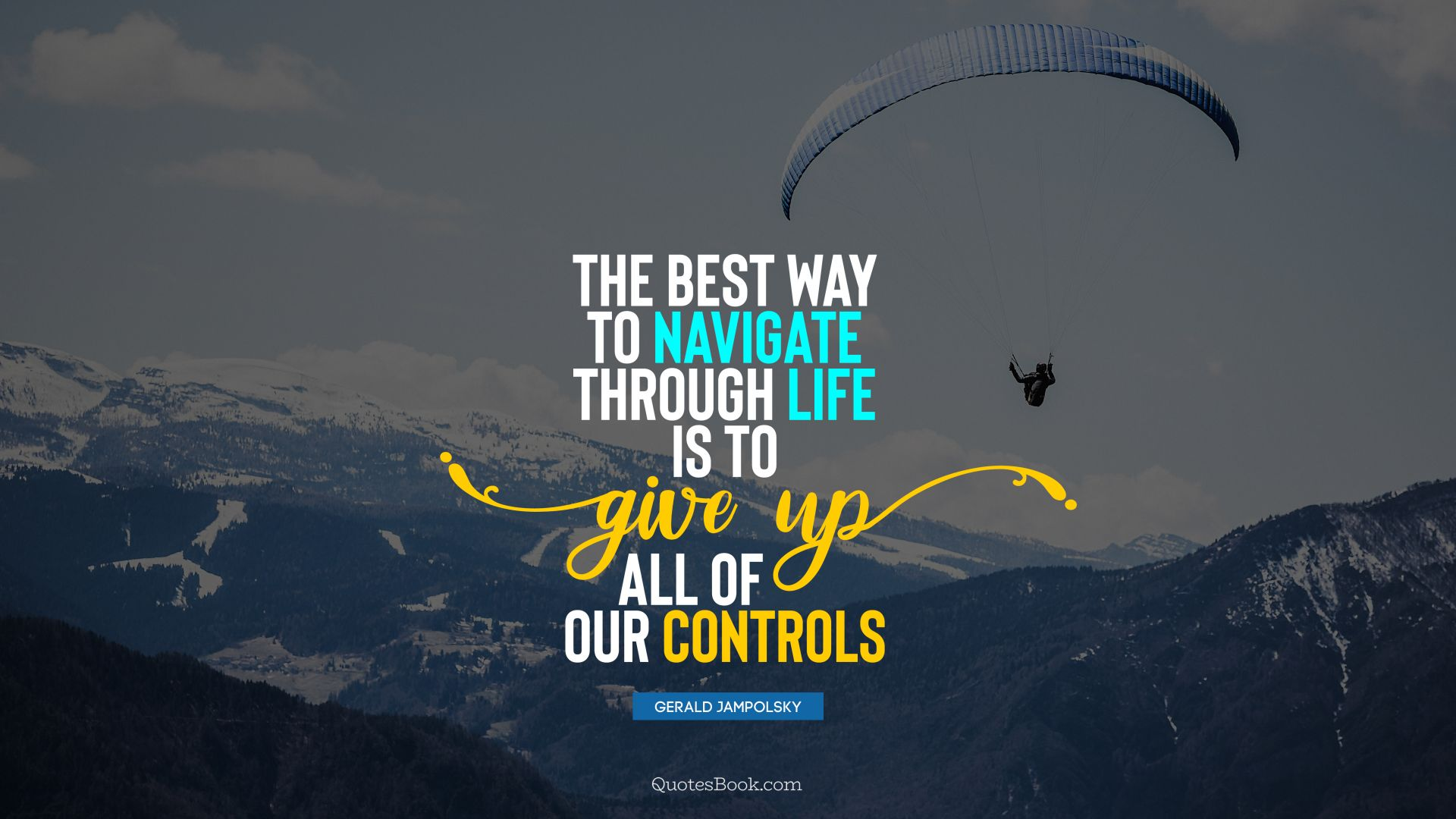 The best way to navigate through life is to give up all of our controls. - Quote by Gerald Jampolsky