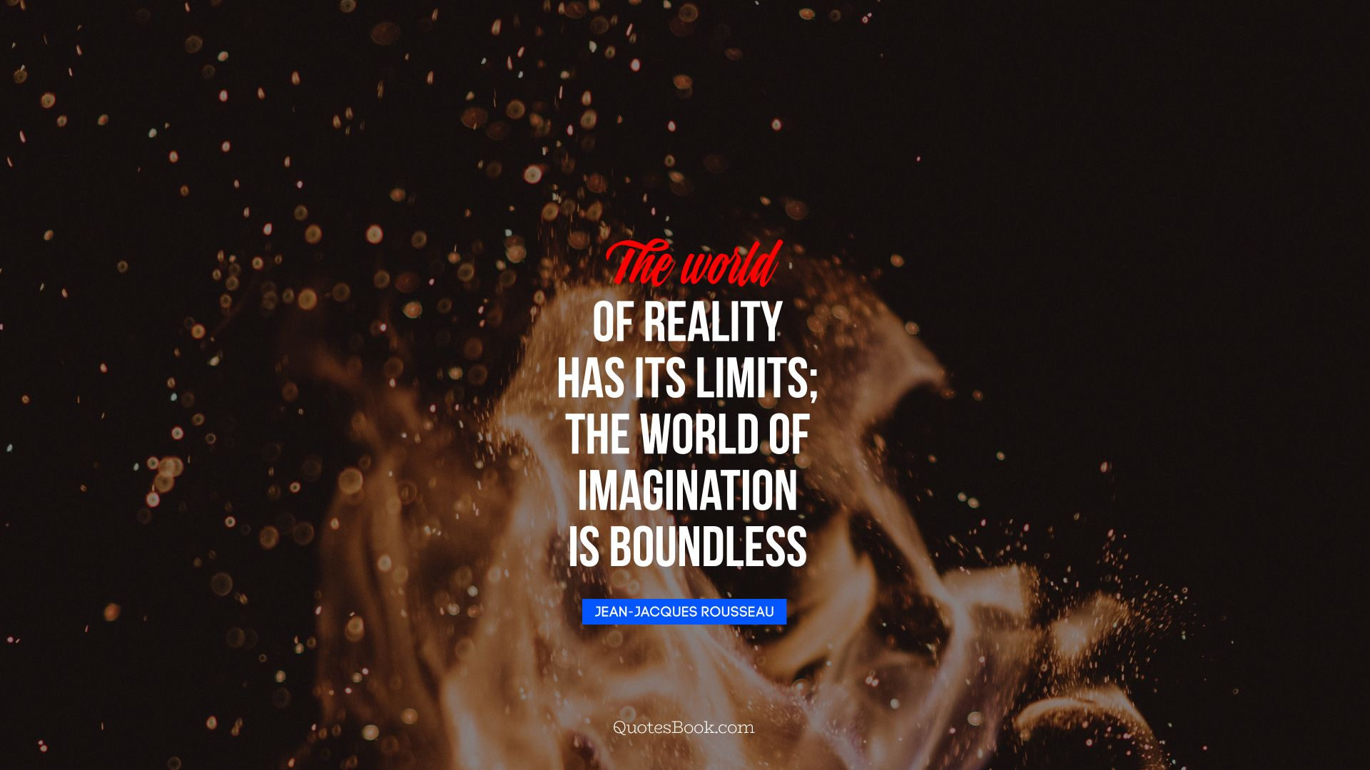 The world of reality has its limits; the world of imagination is boundless. - Quote by Jean-Jacques Rousseau