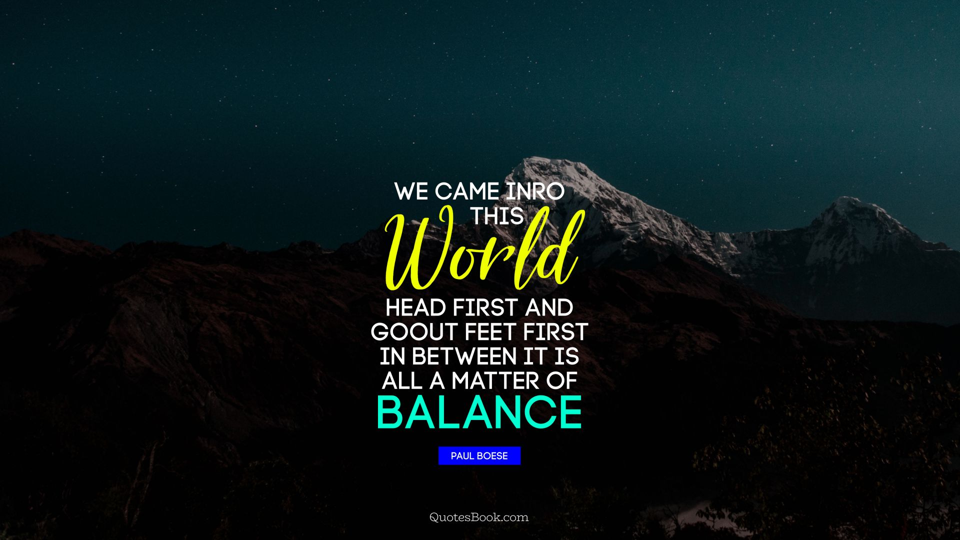 We came inro this world head first and go out feet first in between it is all a matter of balance
