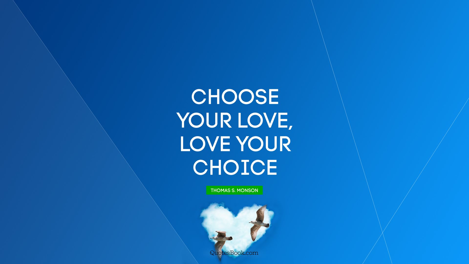 Choose your love, Love your choice. - Quote by Thomas S. Monson
