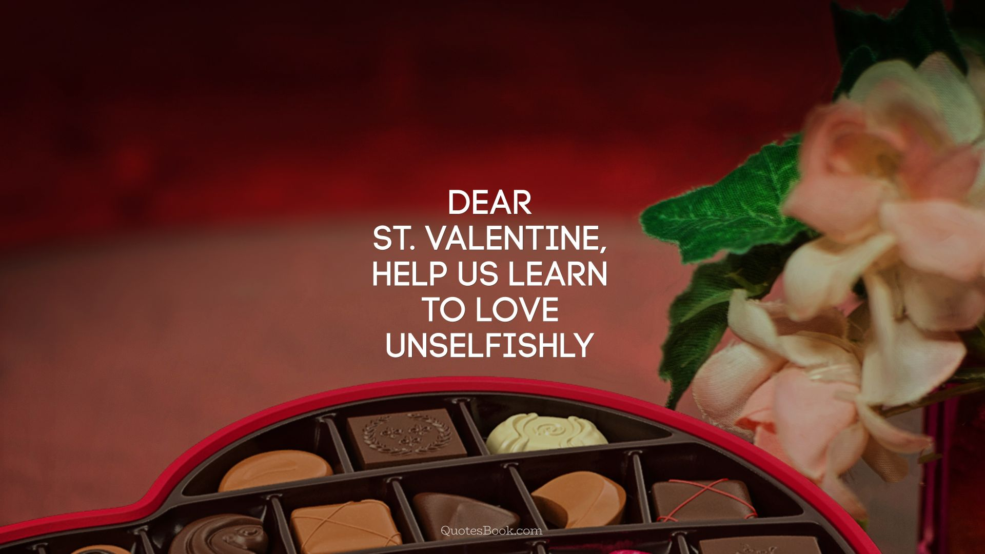 Dear St. Valentine, help us learn to love unselfishly . - Quote by Unknown