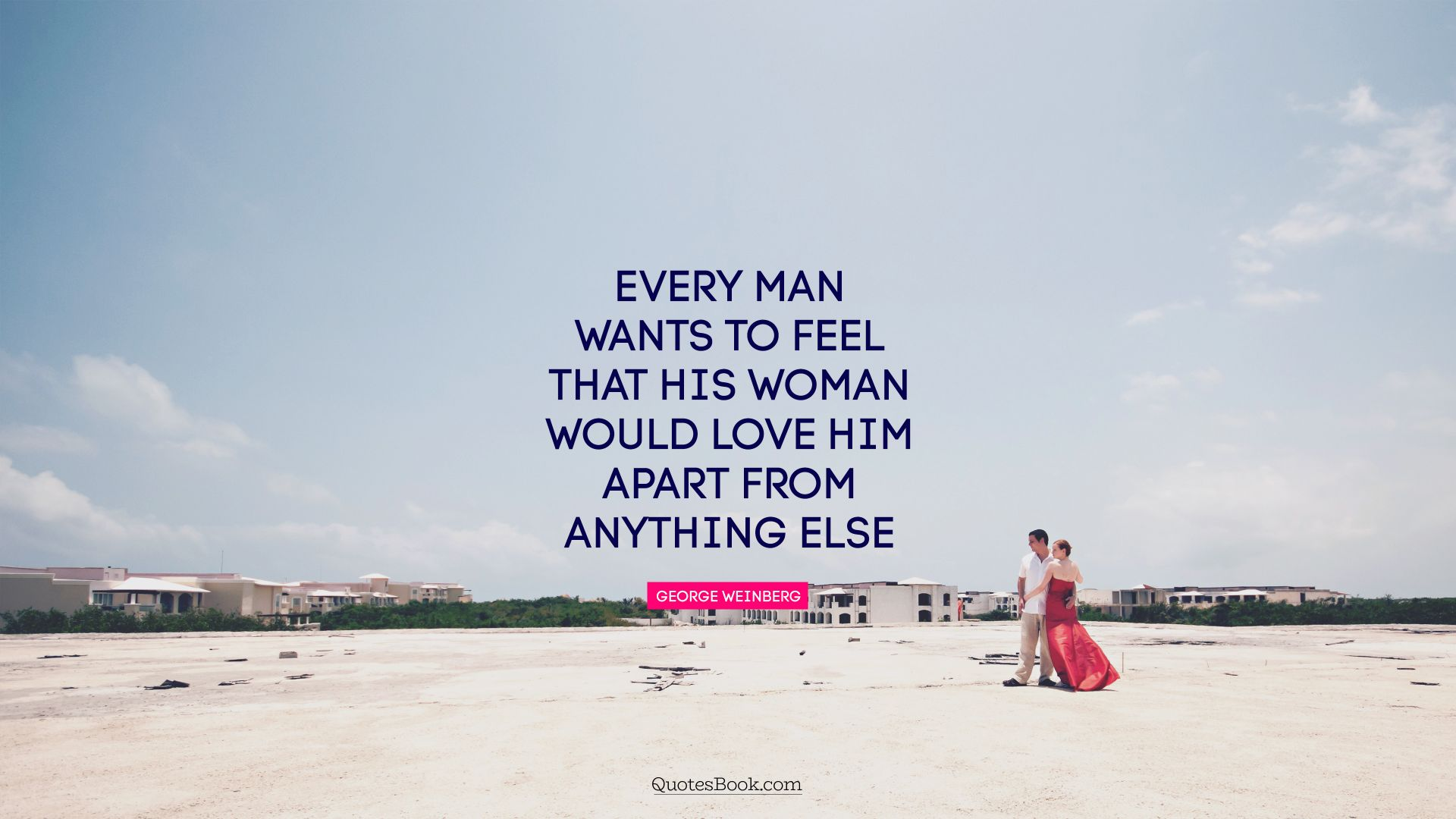 Every man wants to feel that his woman would love him apart from anything else. - Quote by George Weinberg