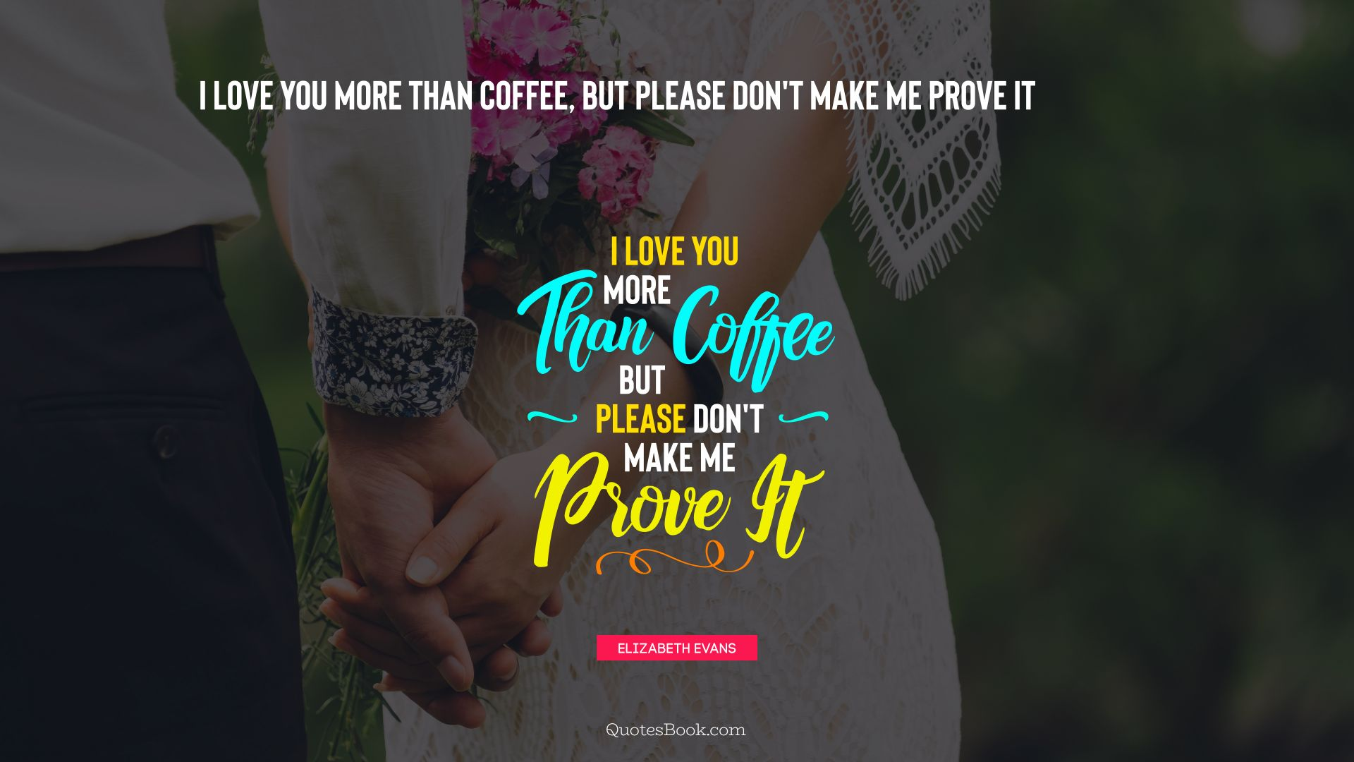 I Love You More Than Coffee But Please Dont Make Me Prove It