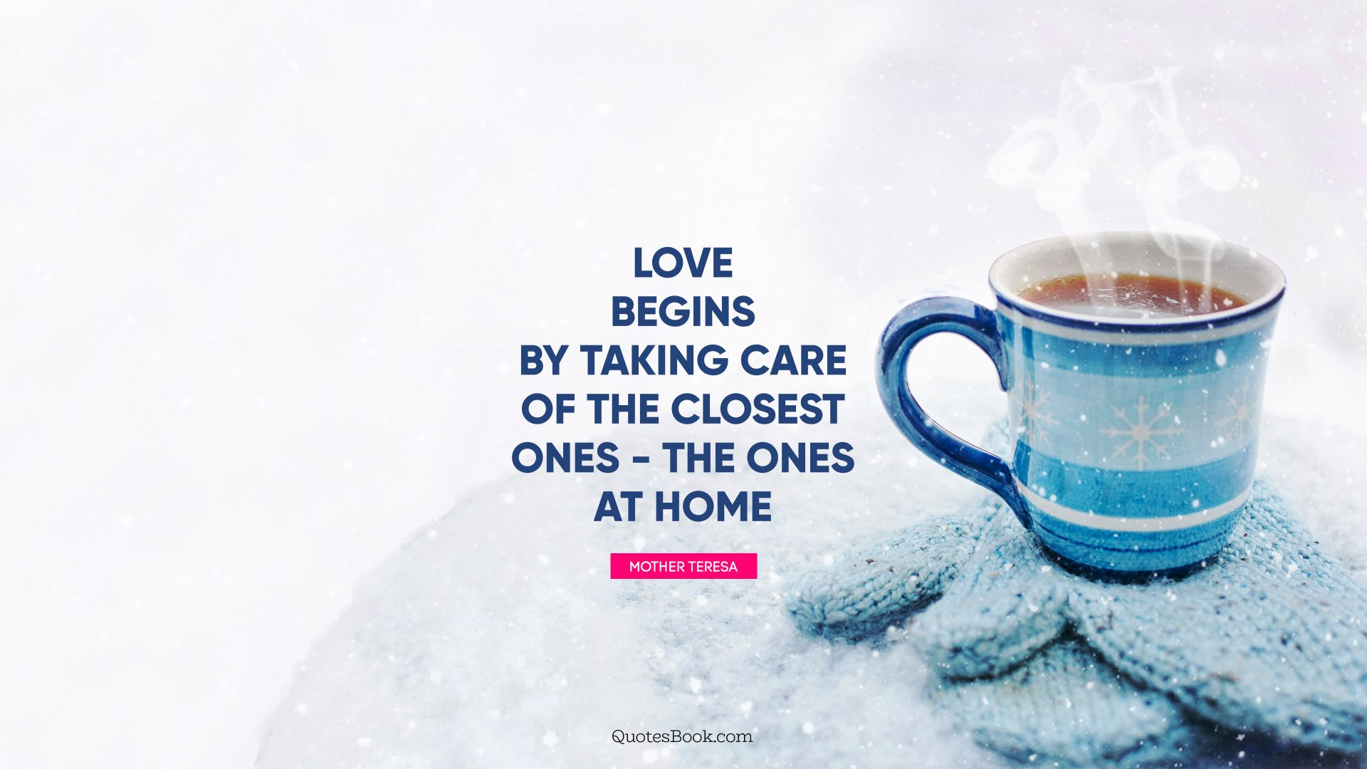 Love begins by taking care of the closest ones - the ones at home. - Quote by Mother Teresa