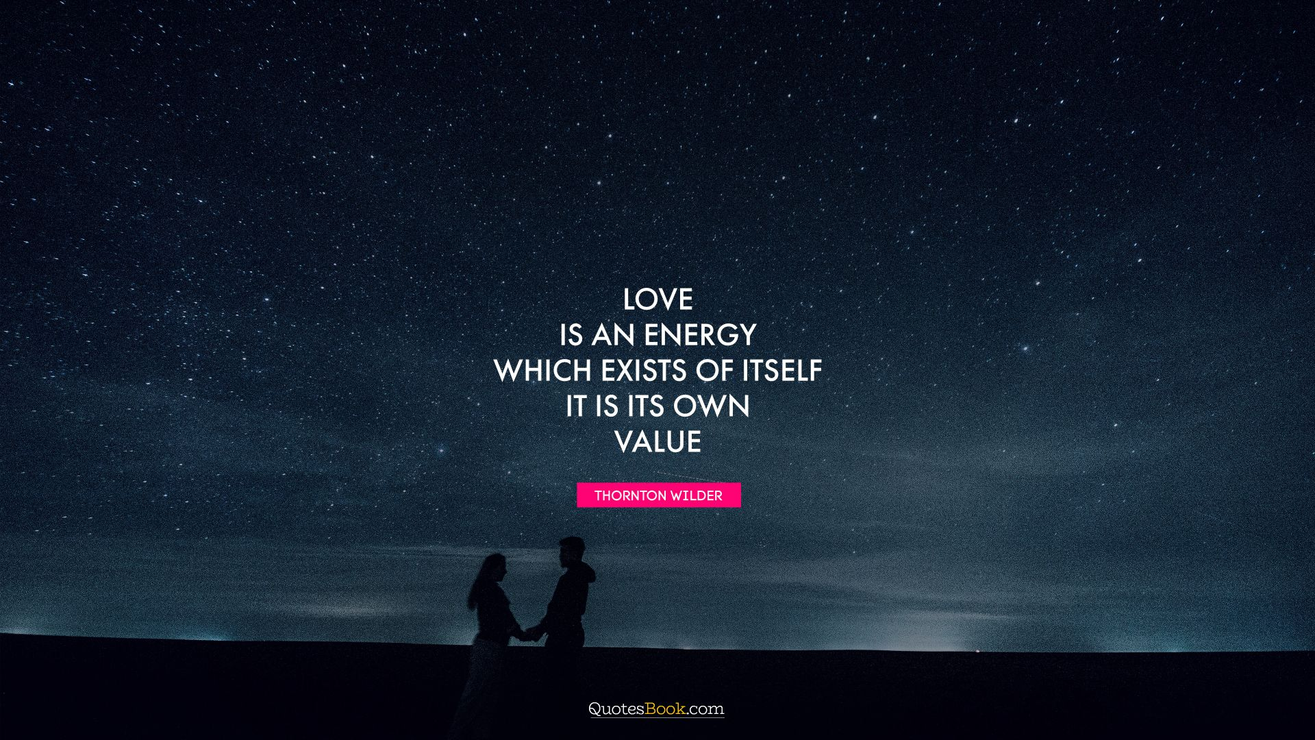 Love is an energy which exists of itself. It is its own value. - Quote by Thornton Wilder