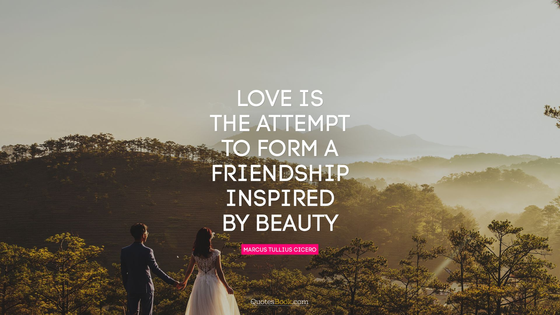 Love is the attempt to form a friendship inspired by beauty. - Quote by Marcus Tullius Cicero