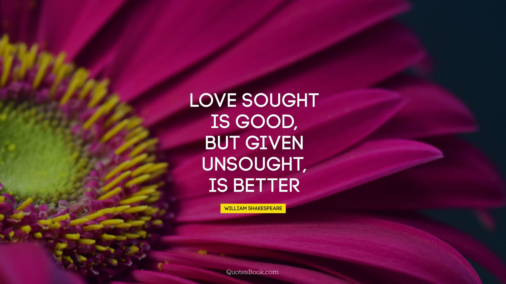 Love sought is good, but given unsought, is better. - Quote by William Shakespeare