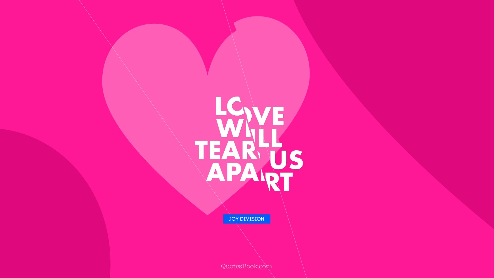 Love will tear us apart. - Quote by Joy Division