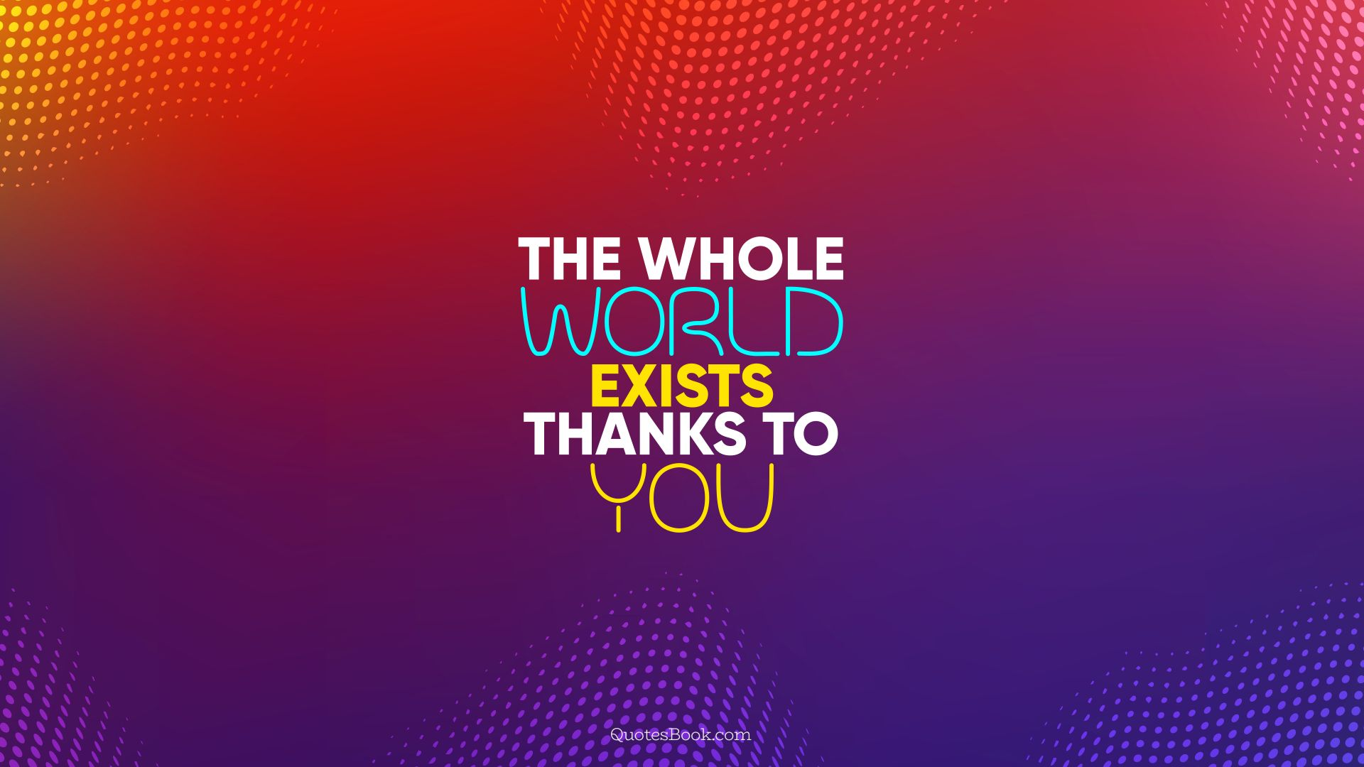 The whole world exists thanks to you. - Quote by QuotesBook