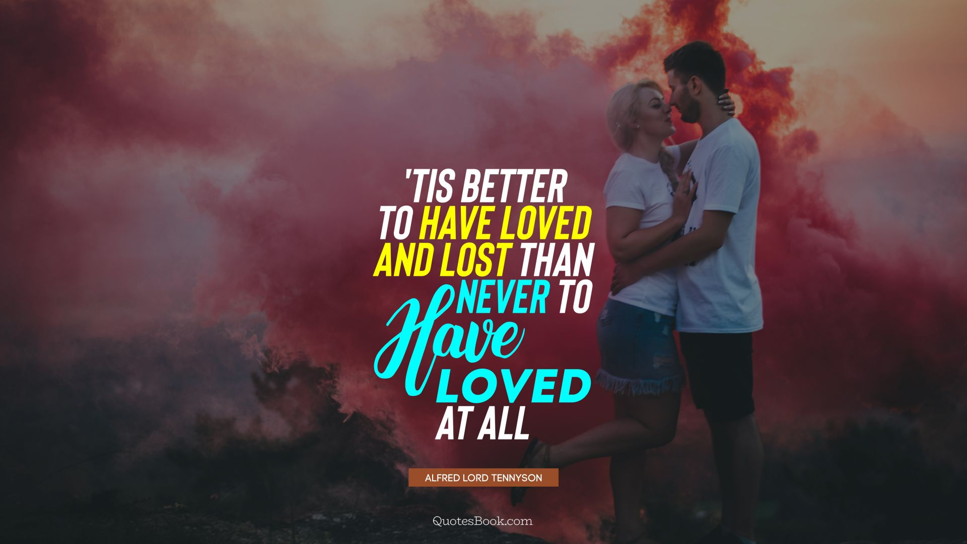 'Tis better to have loved and lost than never to have loved at all. - Quote by Alfred Lord Tennyson