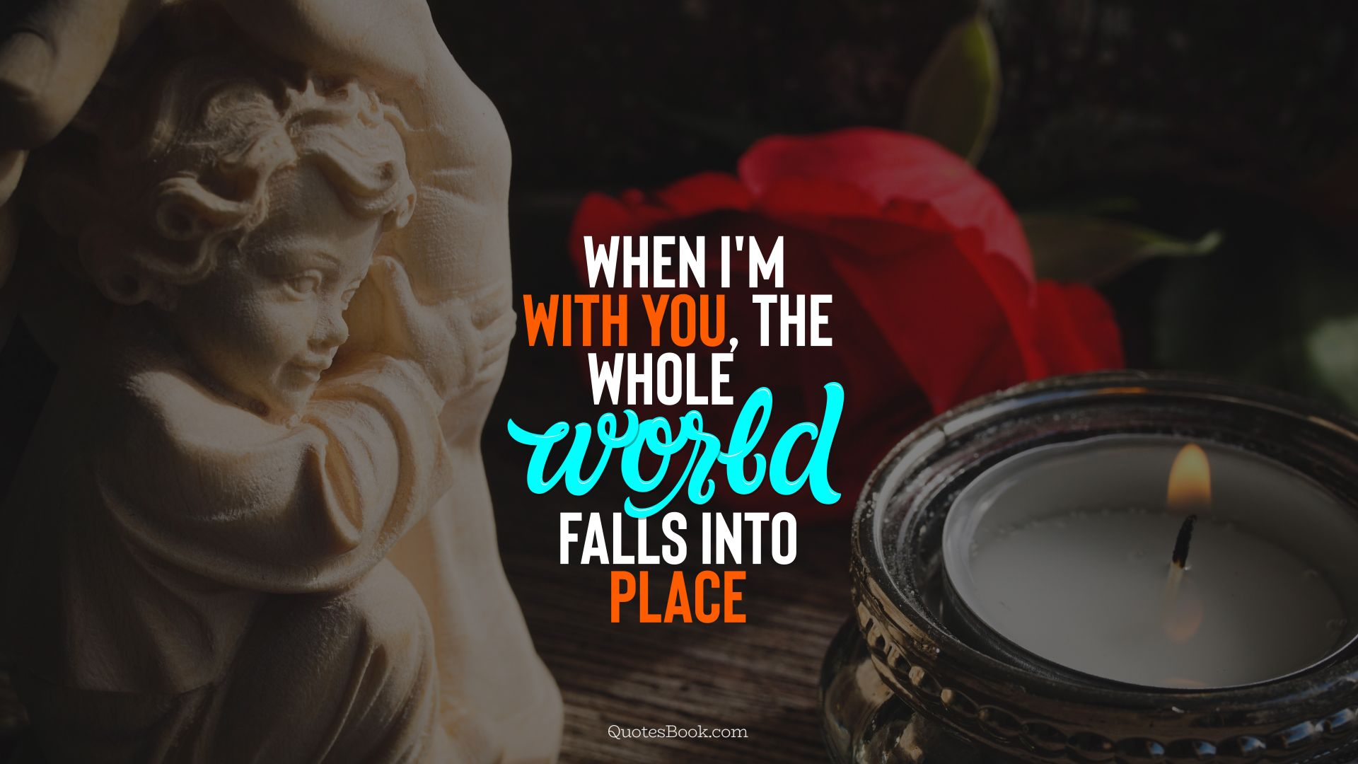 When I'm with you, the whole world falls into place. - Quote by QuotesBook