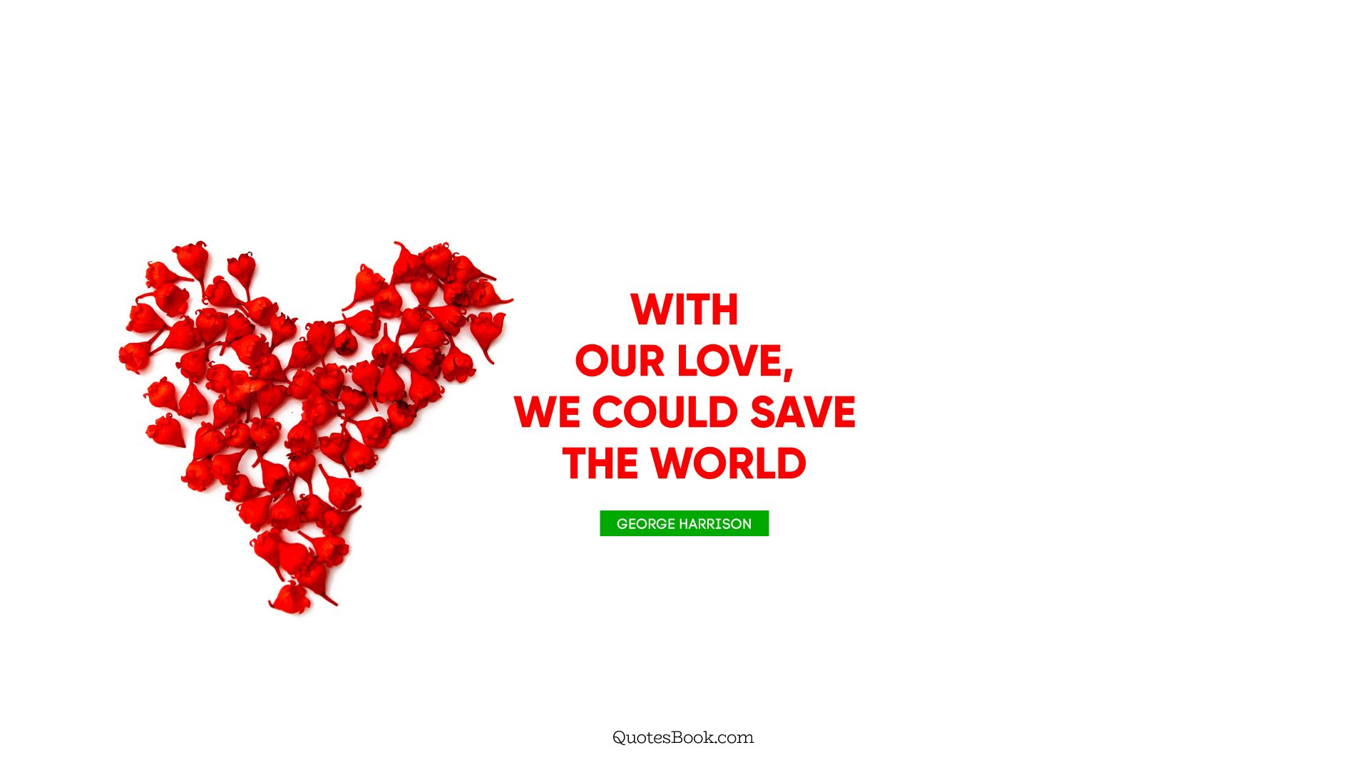 With our love, we could save the world. - Quote by George Harrison