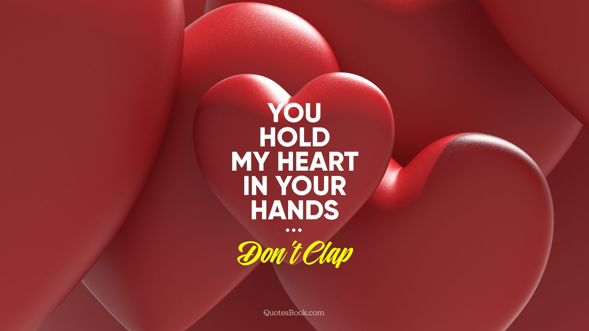 You hold my heart in your hands. Don't clap