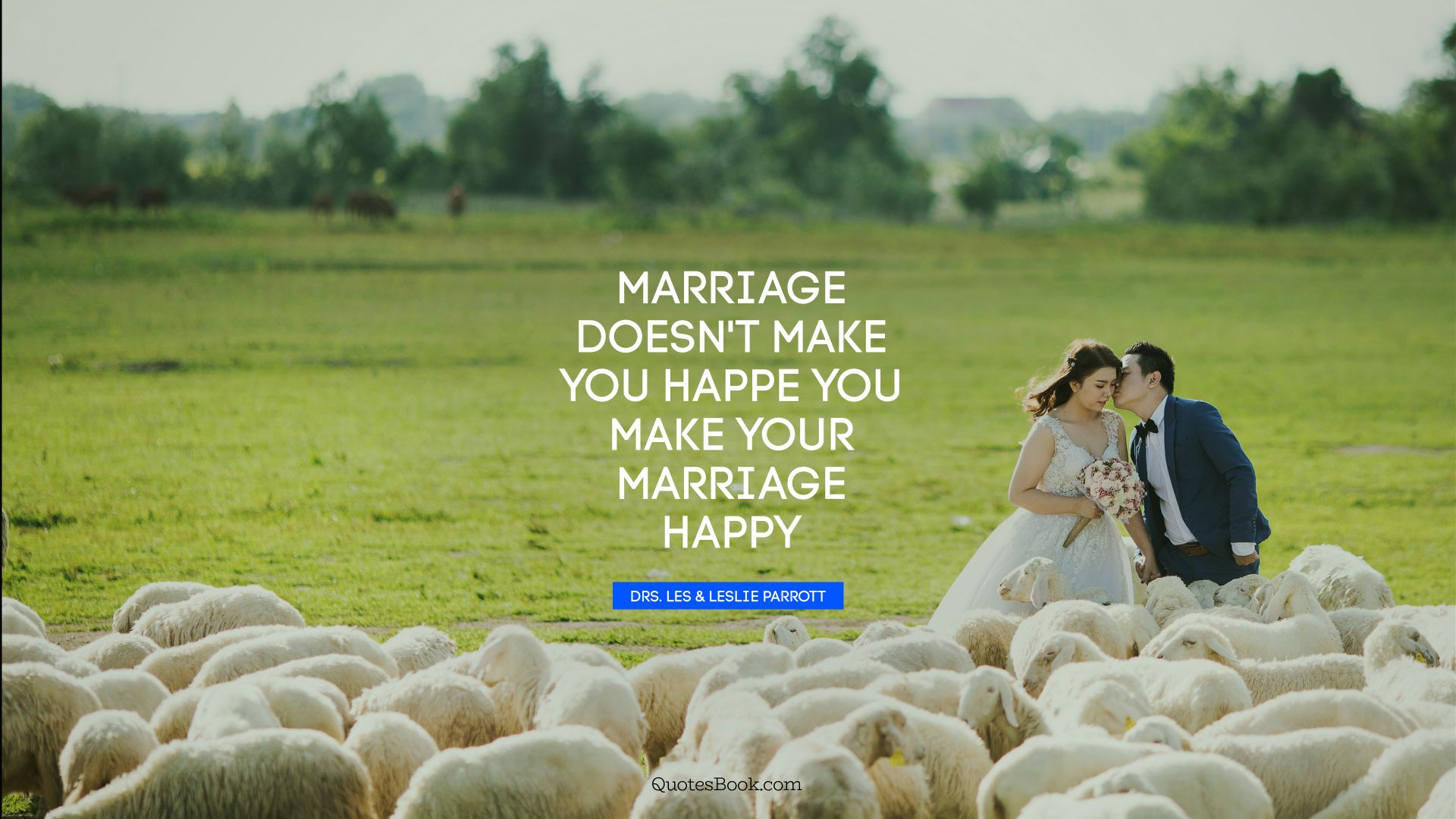 Marriage doesn't make you happe you make your marriage happy. - Quote by Drs. Les & Leslie Parrott
