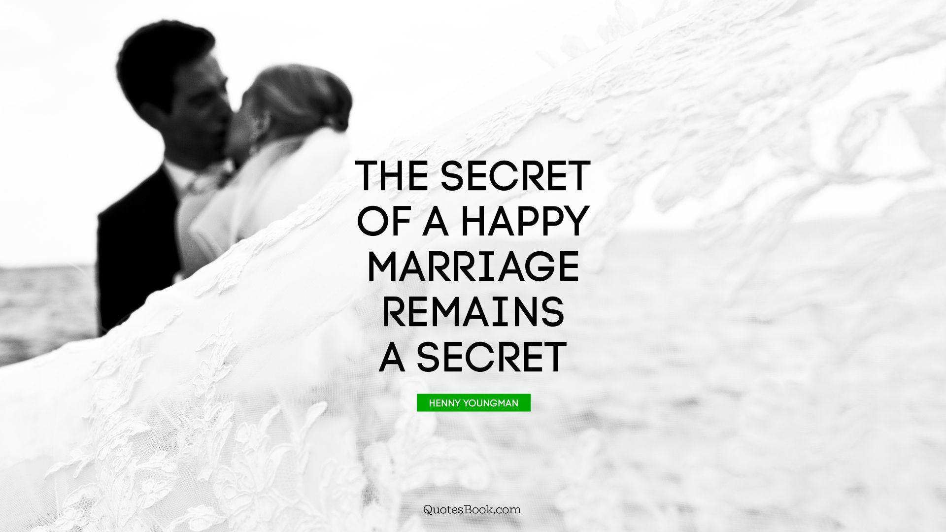 The Secret Quotes The Secret Of A Happy Marriage Remains A Secret Quotehenny