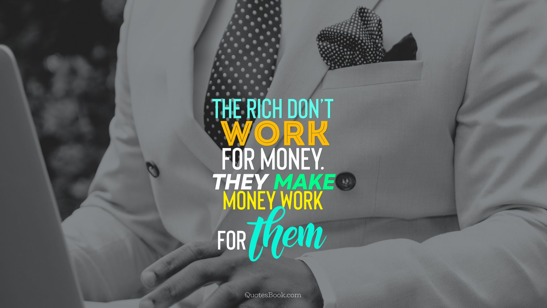 The rich don't work for money. They make money work for them