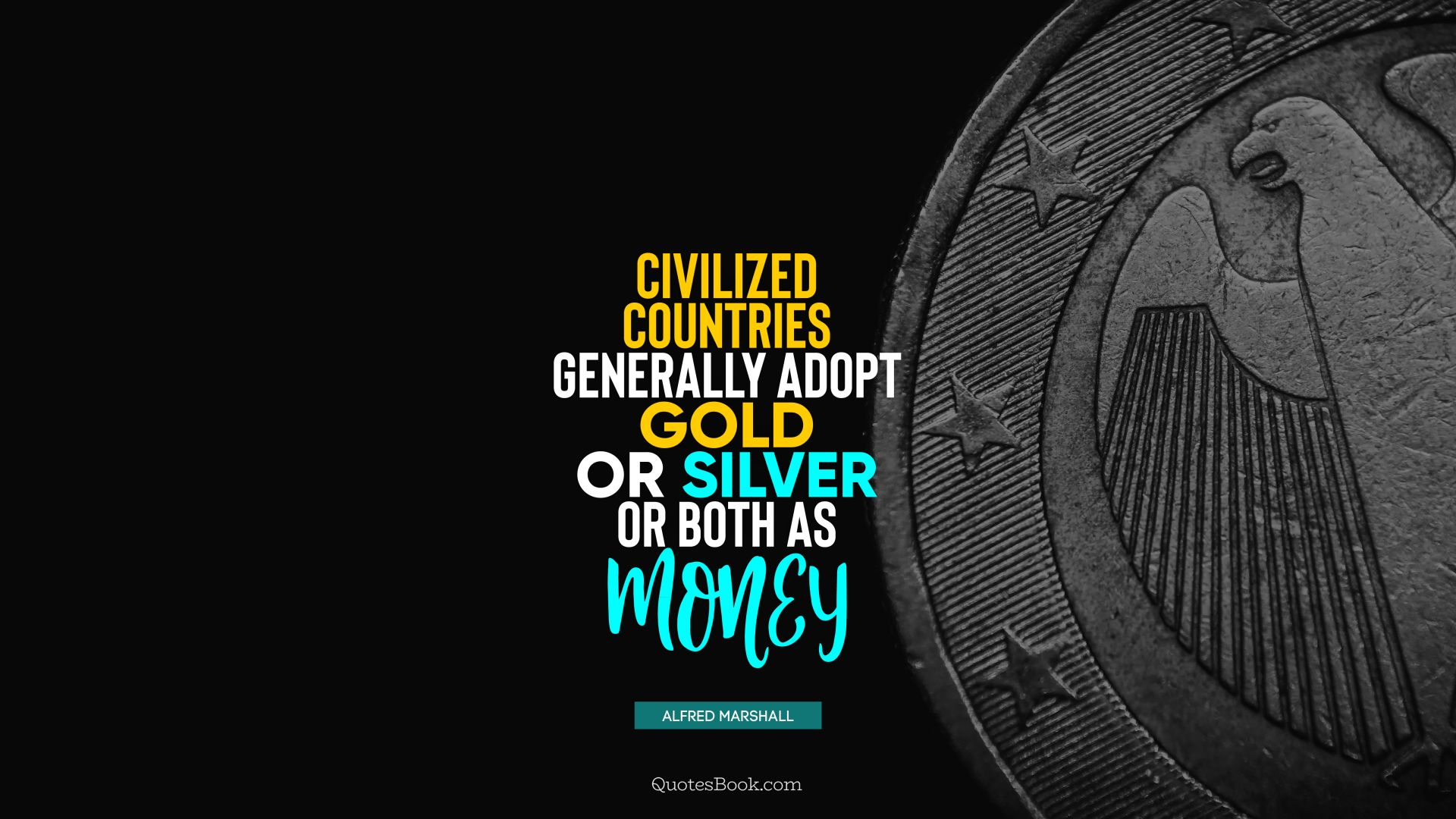 Civilized countries generally adopt gold or silver or both as money. - Quote by Alfred Marshall