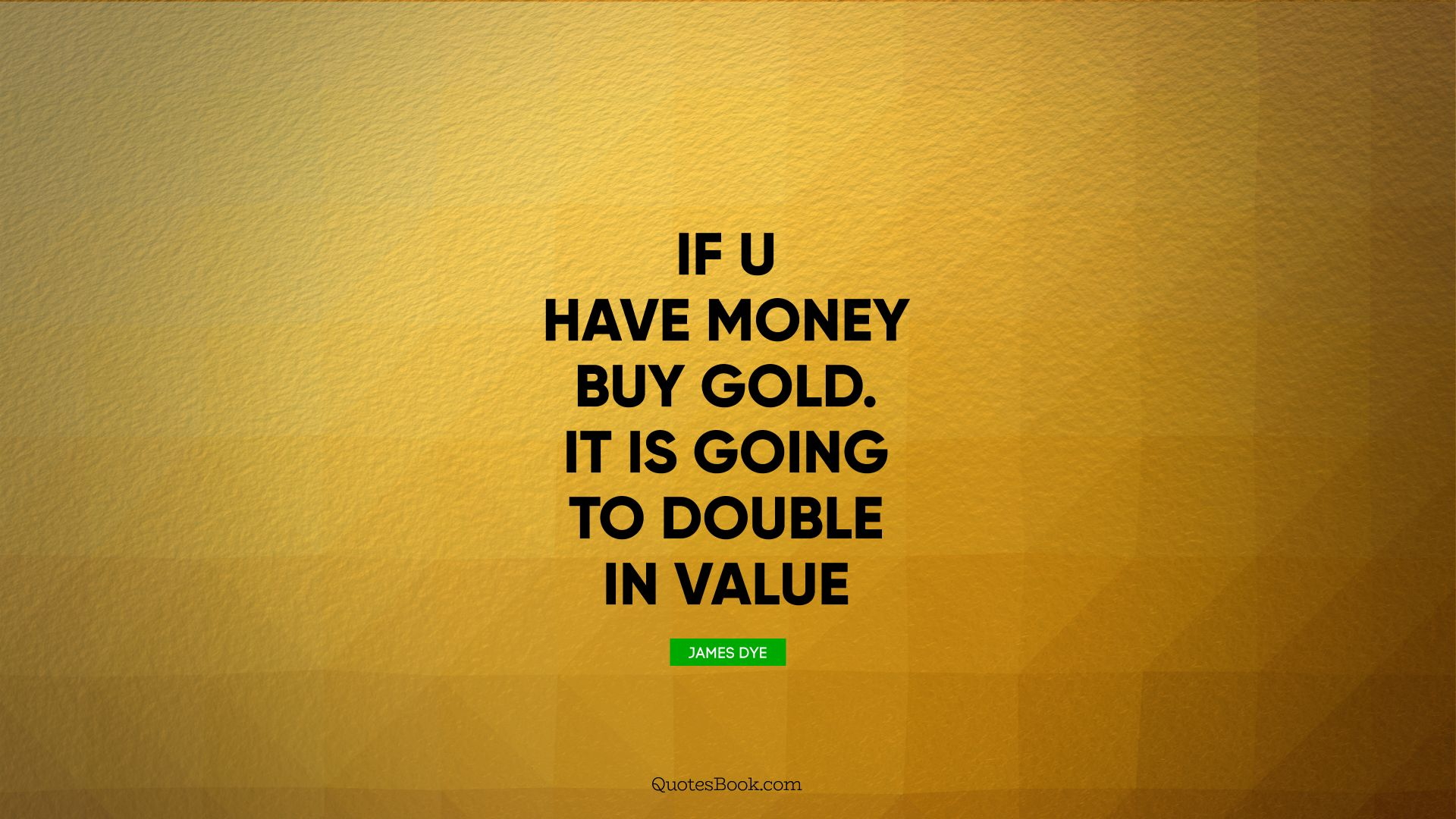 If u have money buy gold. It is going to double in value. - Quote by James Dye