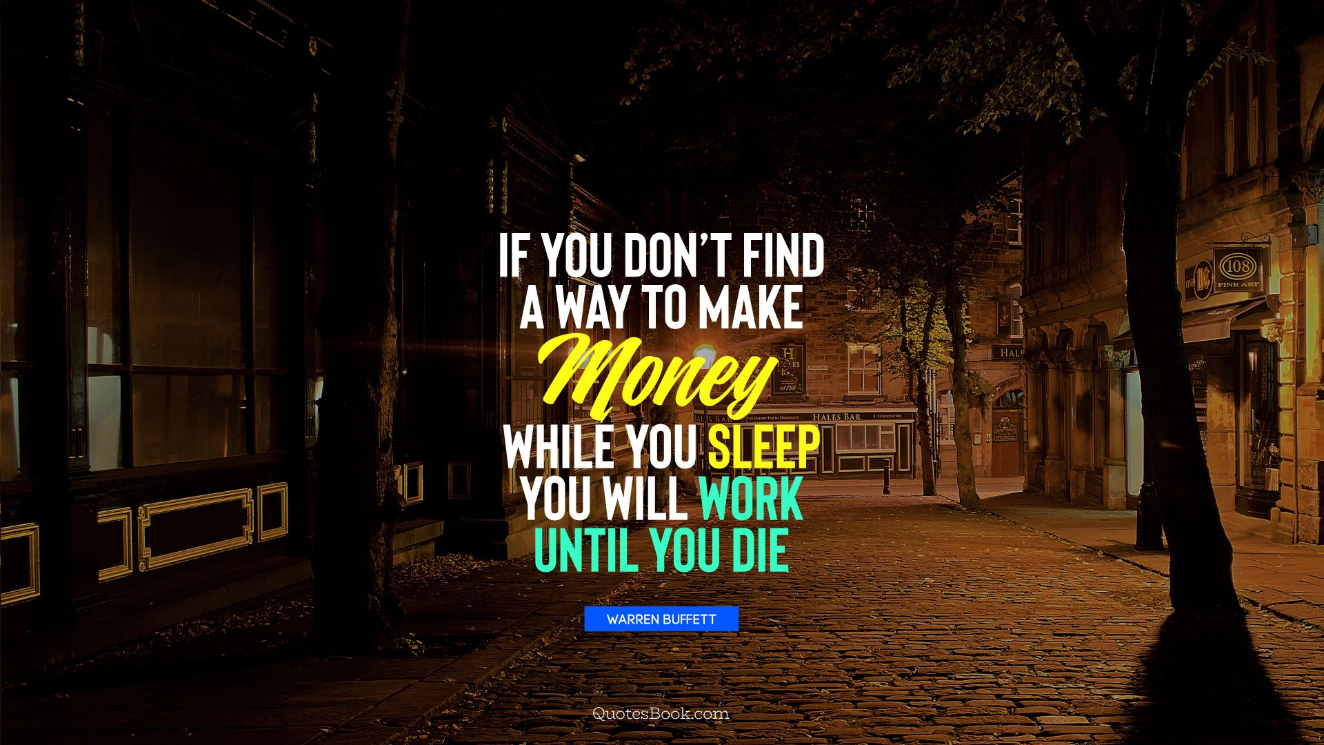 If you don't find a way to make money while you sleep you will work until you die . - Quote by Warren Buffett