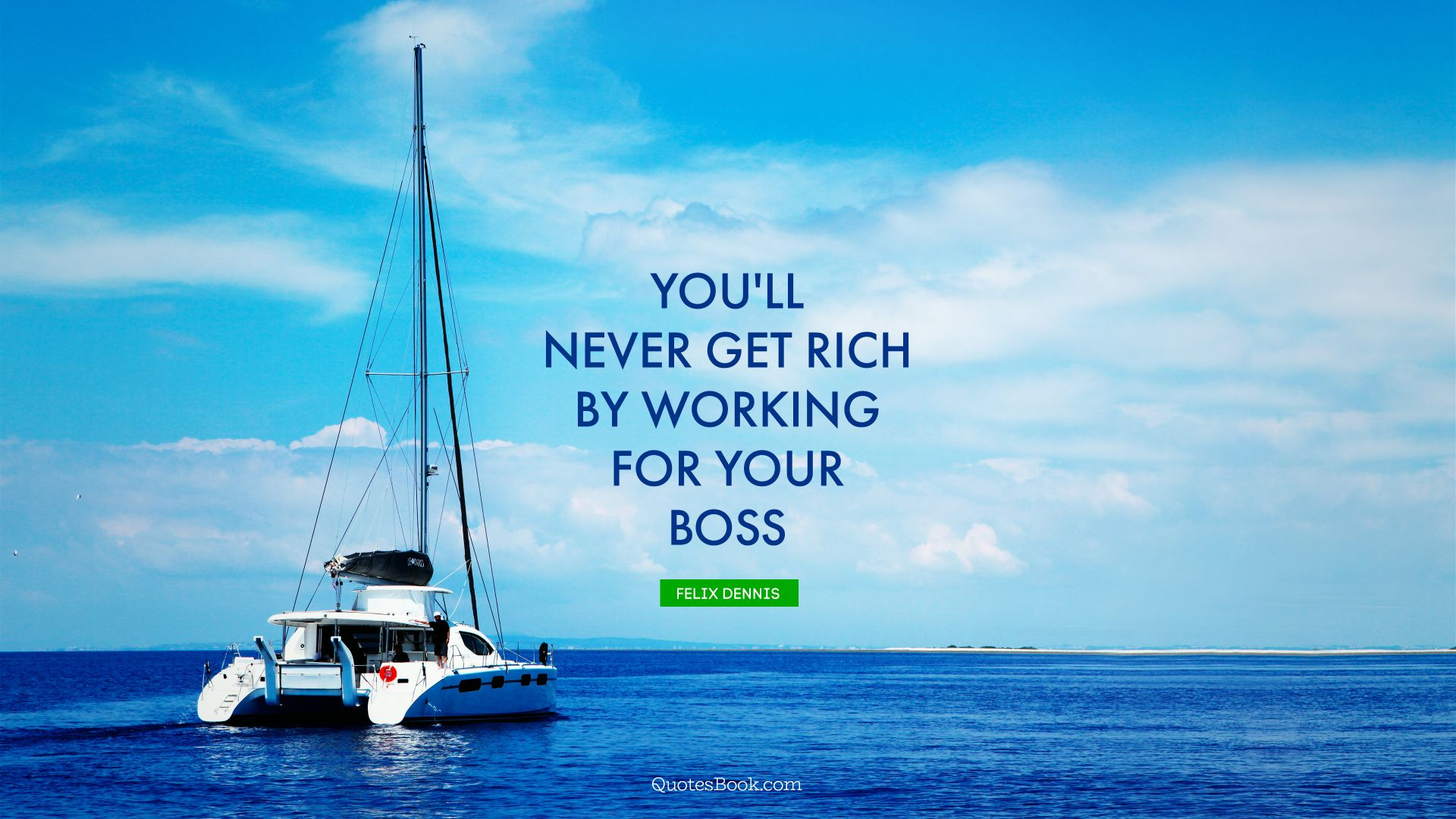 You'll never get rich by working for your boss. - Quote by Felix Dennis