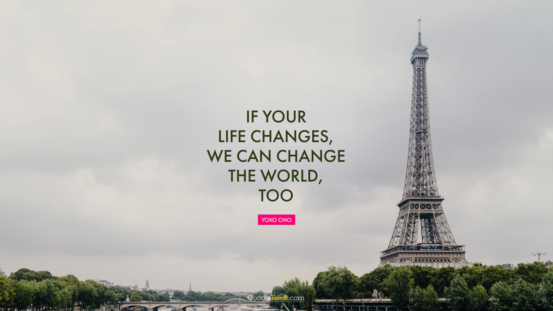 If your life changes, we can change the world, too. - Quote by Yoko Ono