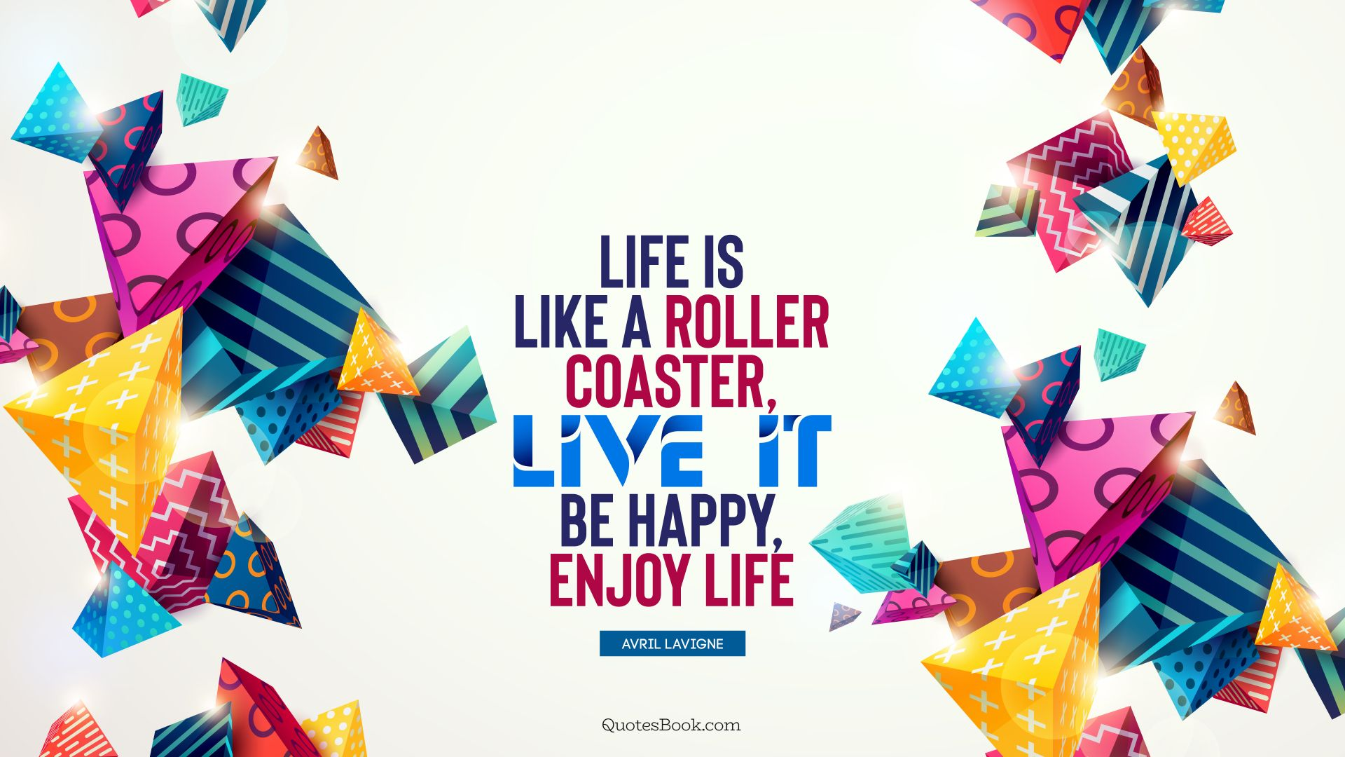 Life is like a roller coaster, live it, be happy, enjoy life. - Quote by Avril Lavigne
