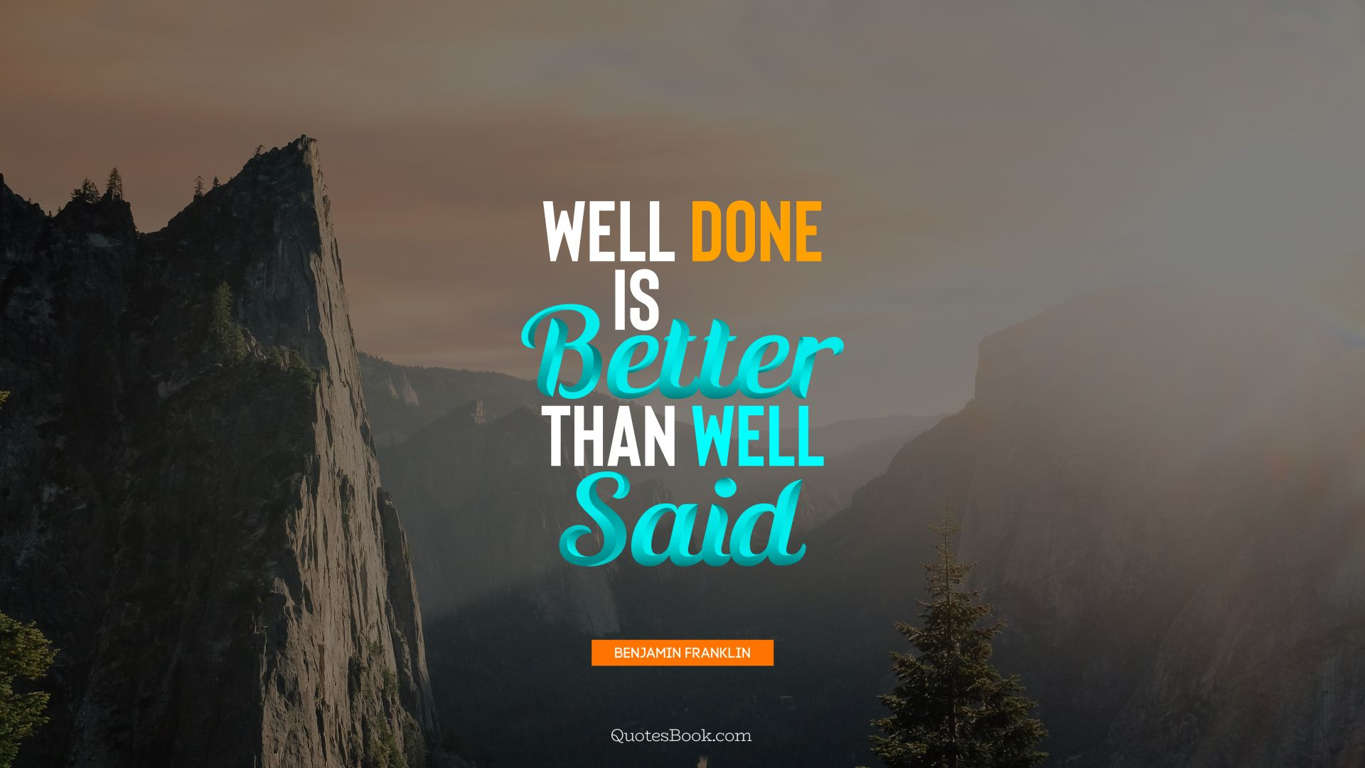 Well done is better than well said. - Quote by Benjamin Franklin