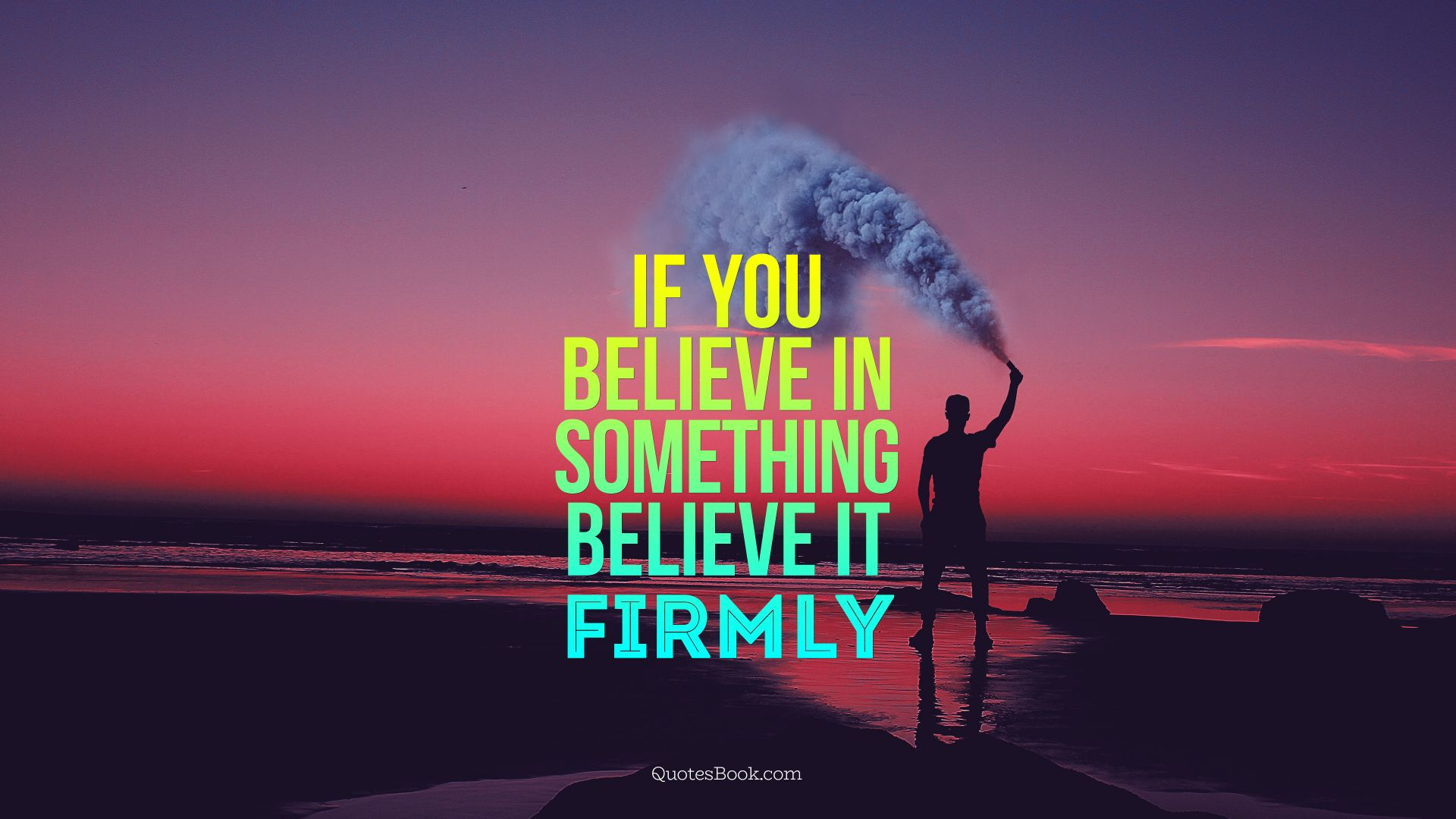 If you believe in something believe it firmly