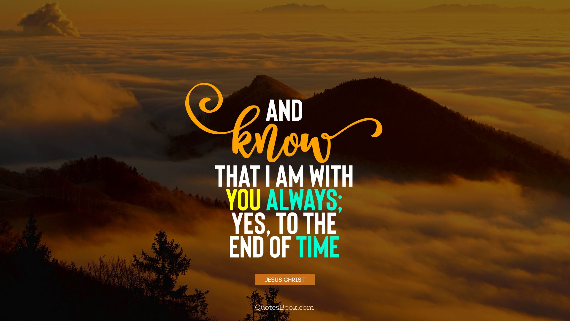 And Know That I Am With You Always Yes To The End Of Time Quote
