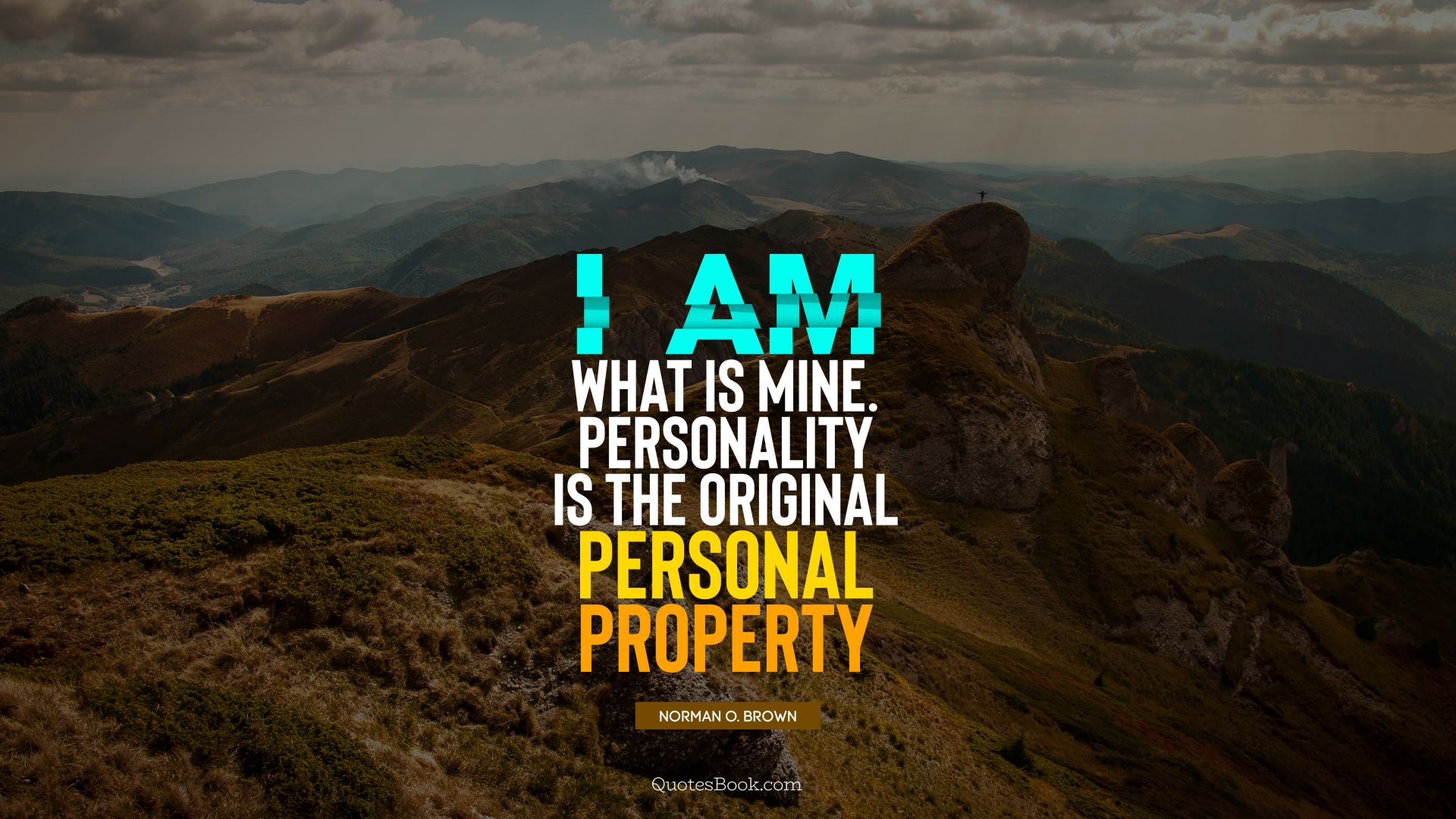 I am what is mine. Personality is the original personal property. - Quote by Norman O. Brown