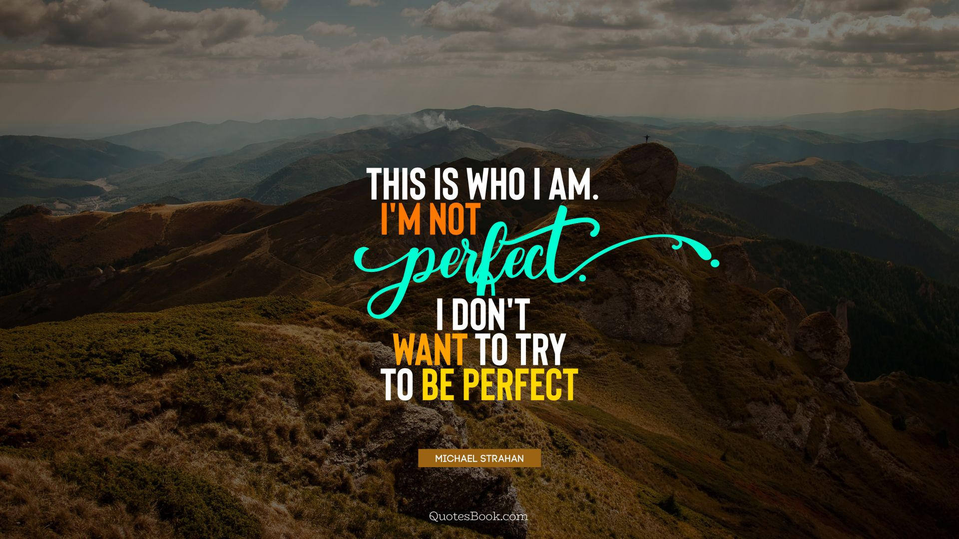 This is who I am. I'm not perfect. I don't want to try to be perfect. - Quote by Michael Strahan