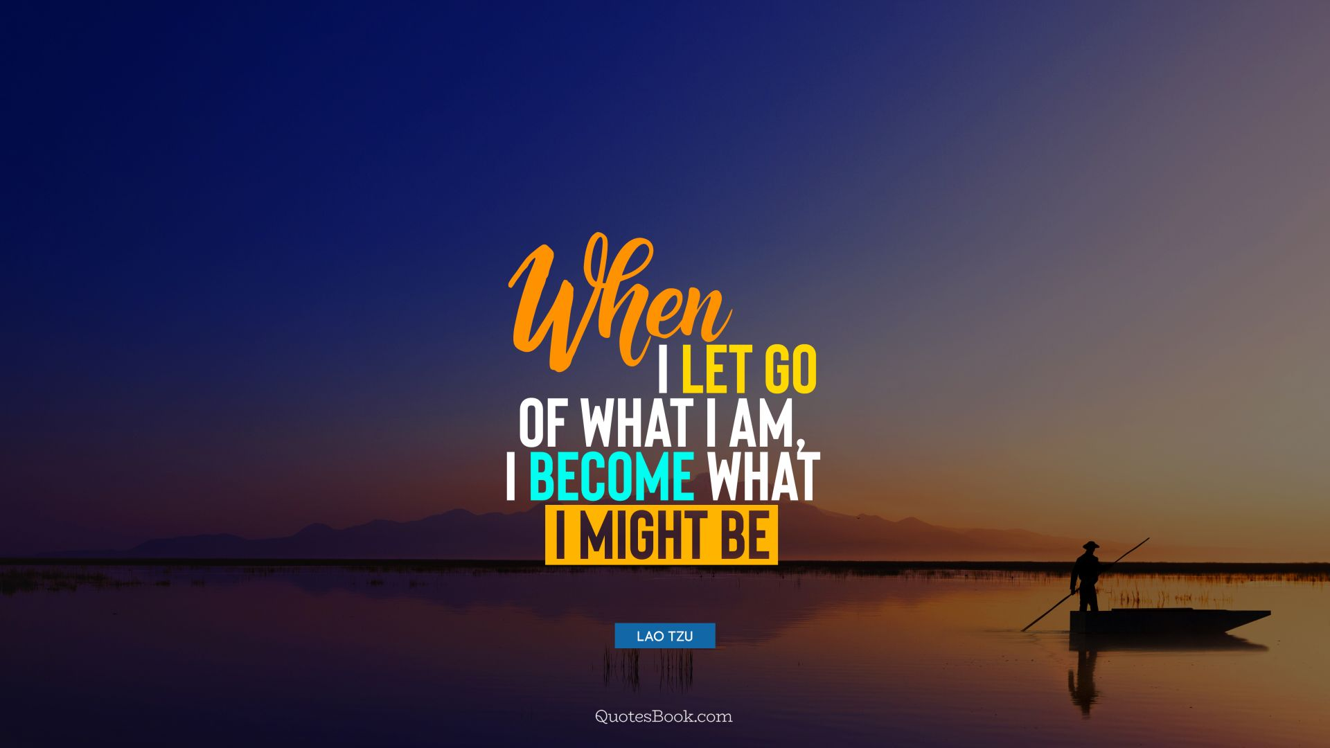 When I let go of what I am, I become what I might be. - Quote by Lao Tzu