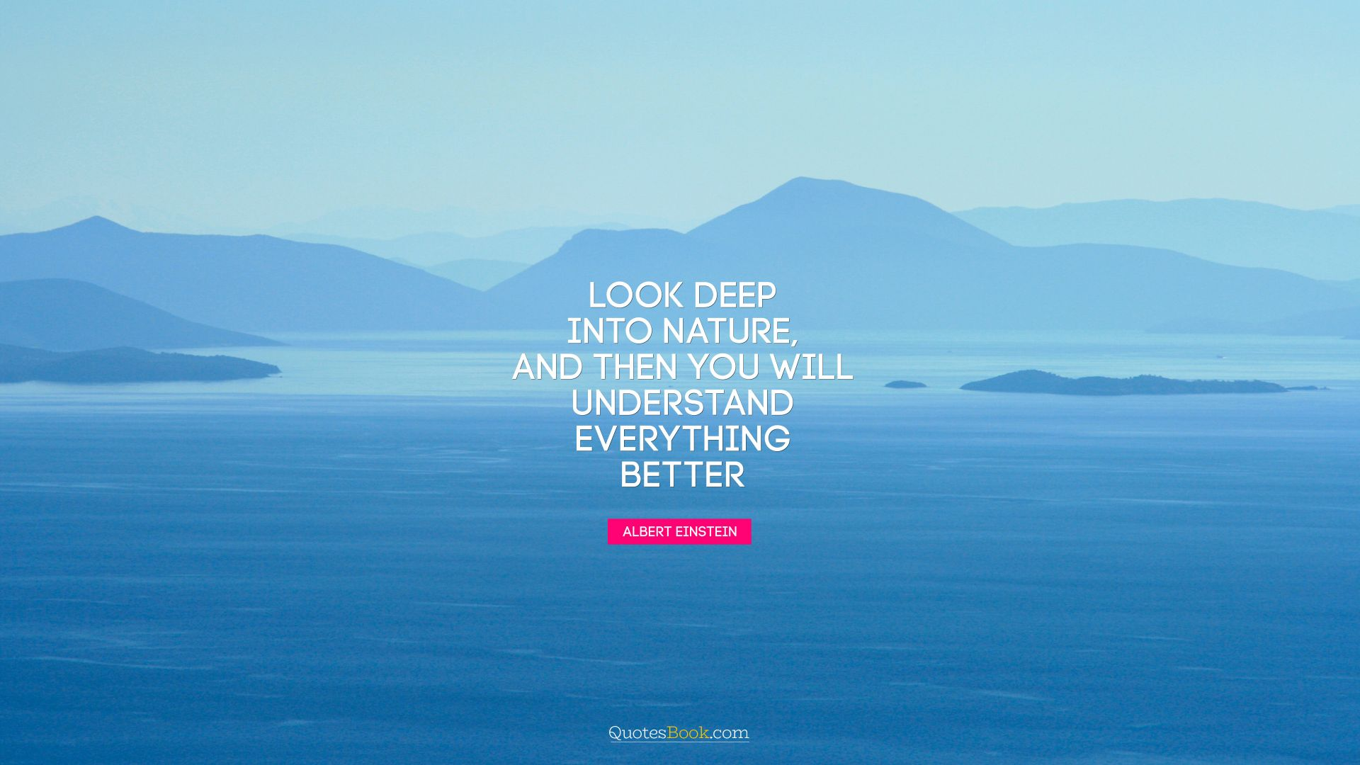 ... Look Deep Into Nature, And Then You Will Understand Everything Better.    Quote By ...